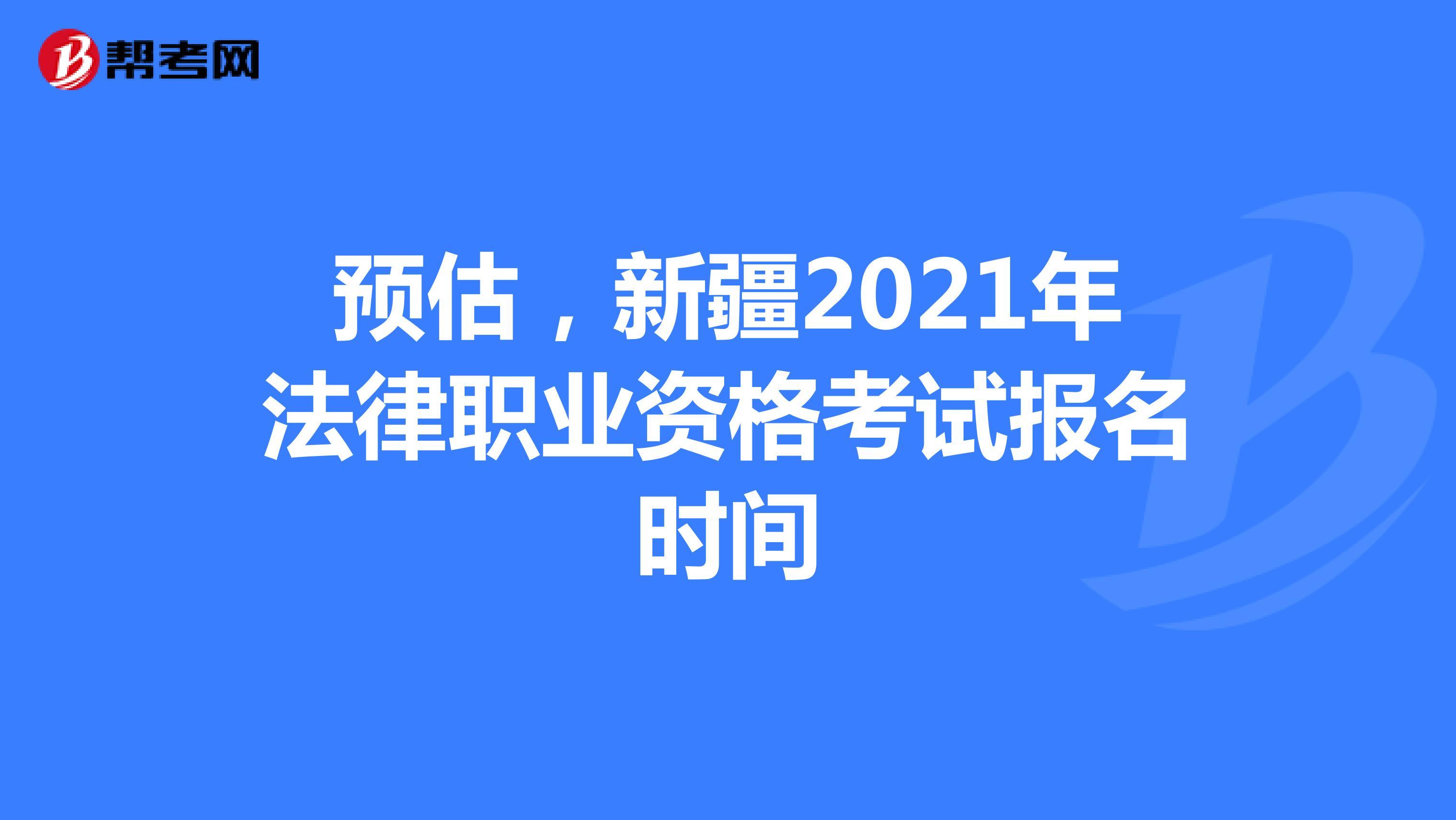 预估,新疆2021年法律职业资格考试报名时间