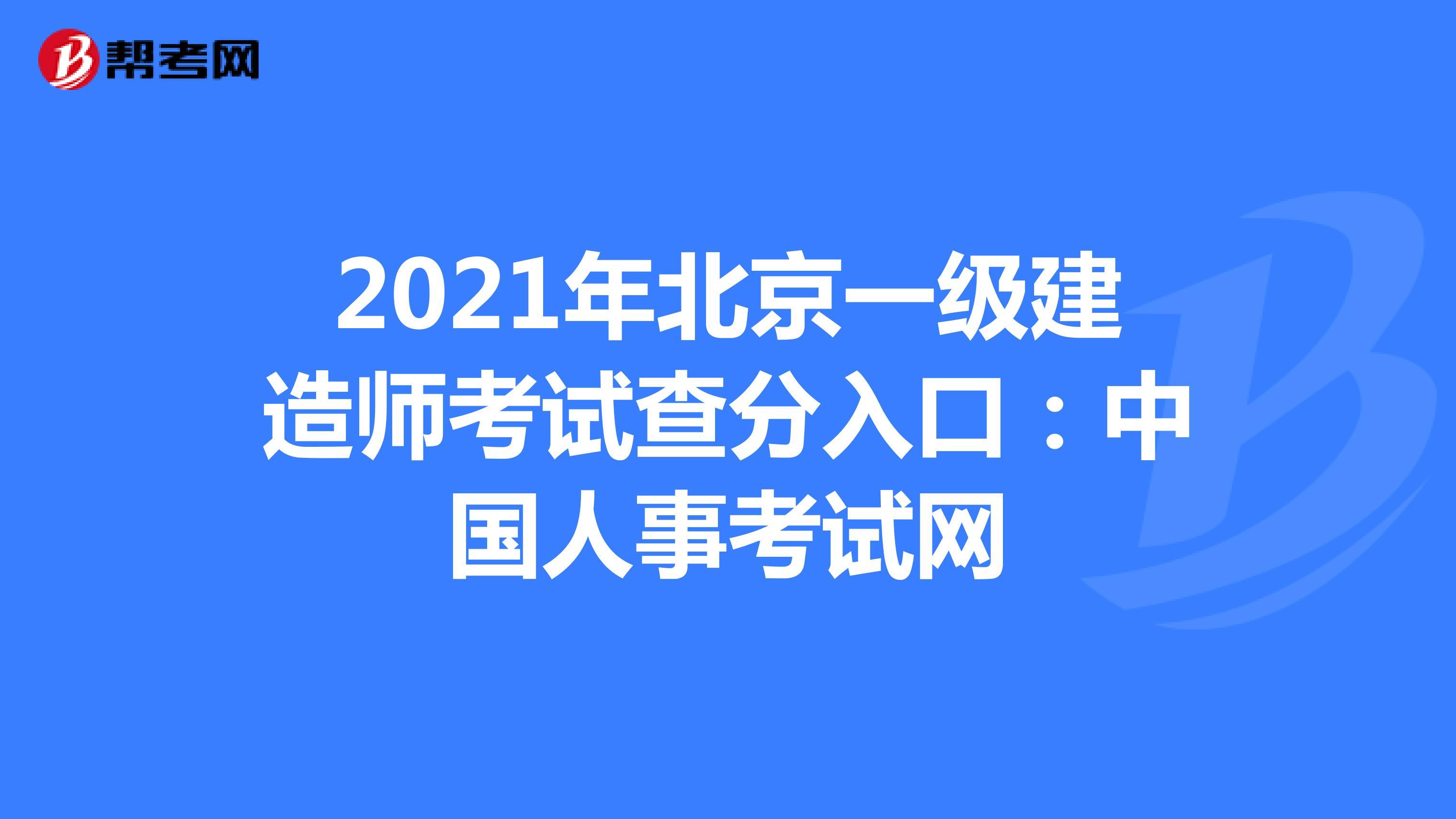 2021年北京【热竞技下载开户】一级建造师考试查分入口:中国人事考试网