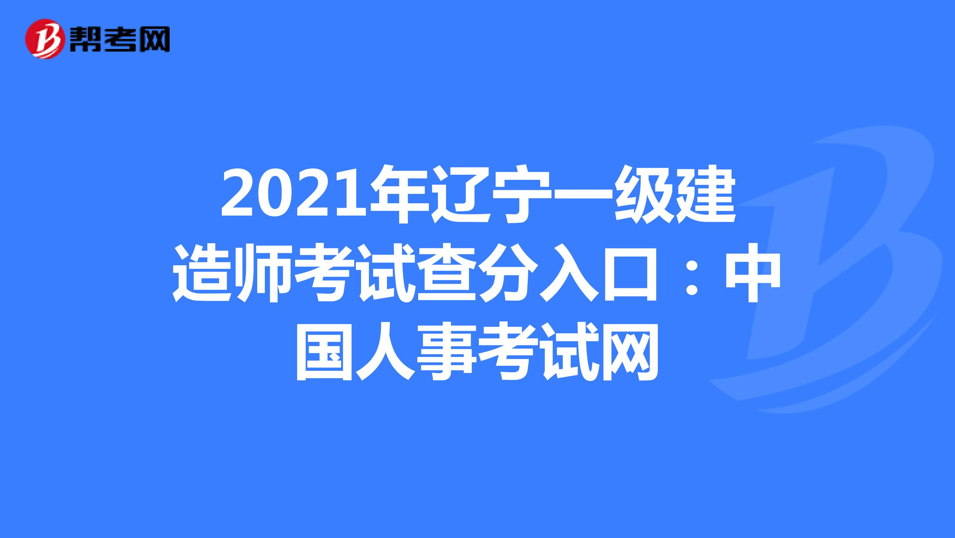 2021年辽宁【热竞技下载开户】一级建造师考试查分入口:中国人事考试网