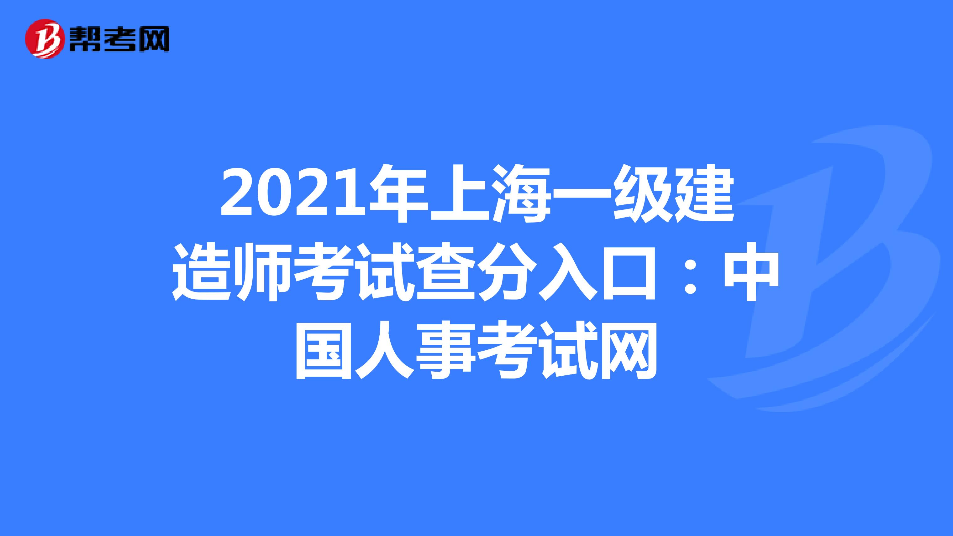 2021年上海一级建造师考试查分入口:中国人事考试网