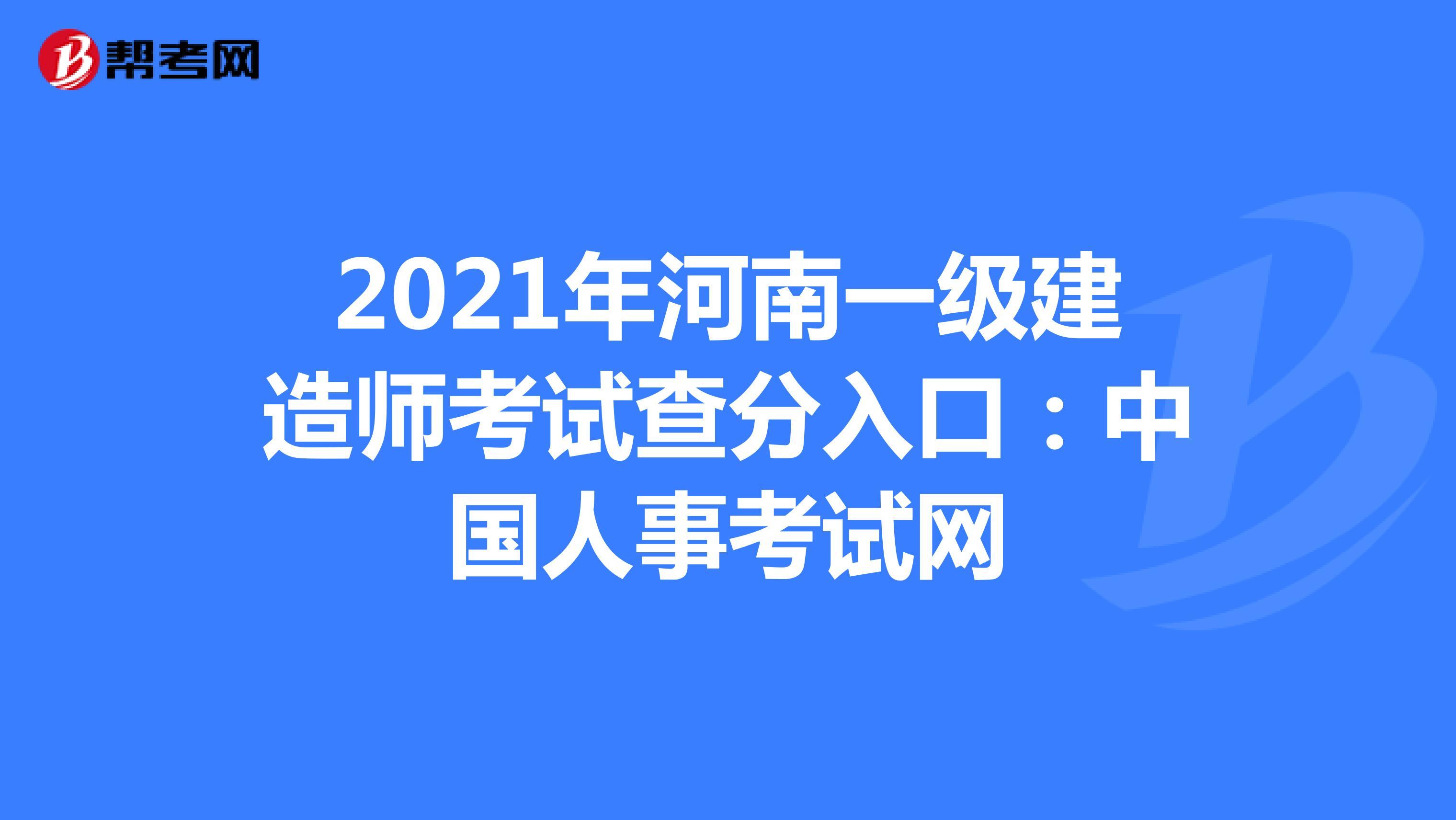 2021年河南【热竞技下载开户】一级建造师考试查分入口:中国人事考试网