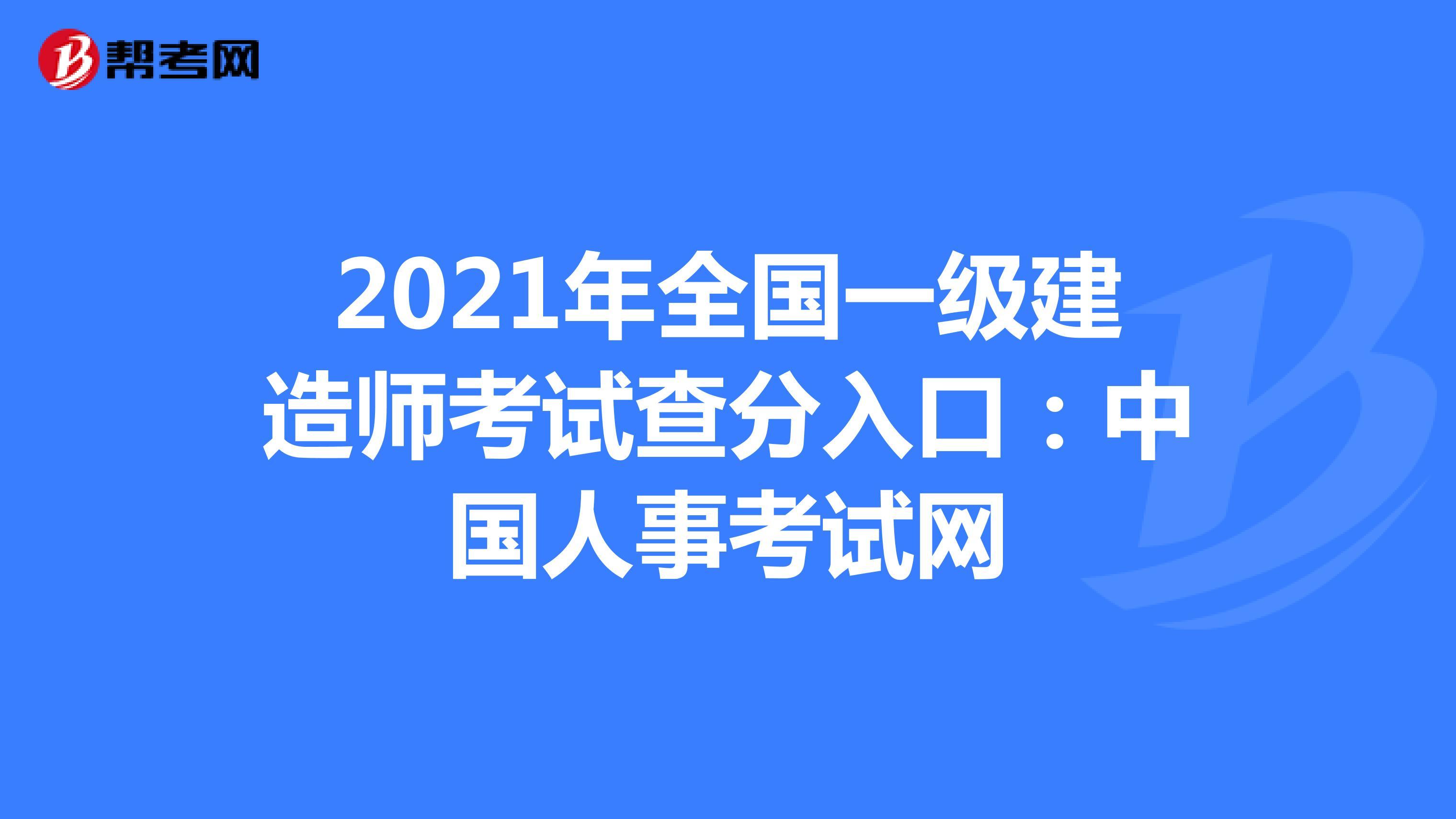 2021年全国一级建造师考试查分入口:中国人事考试网