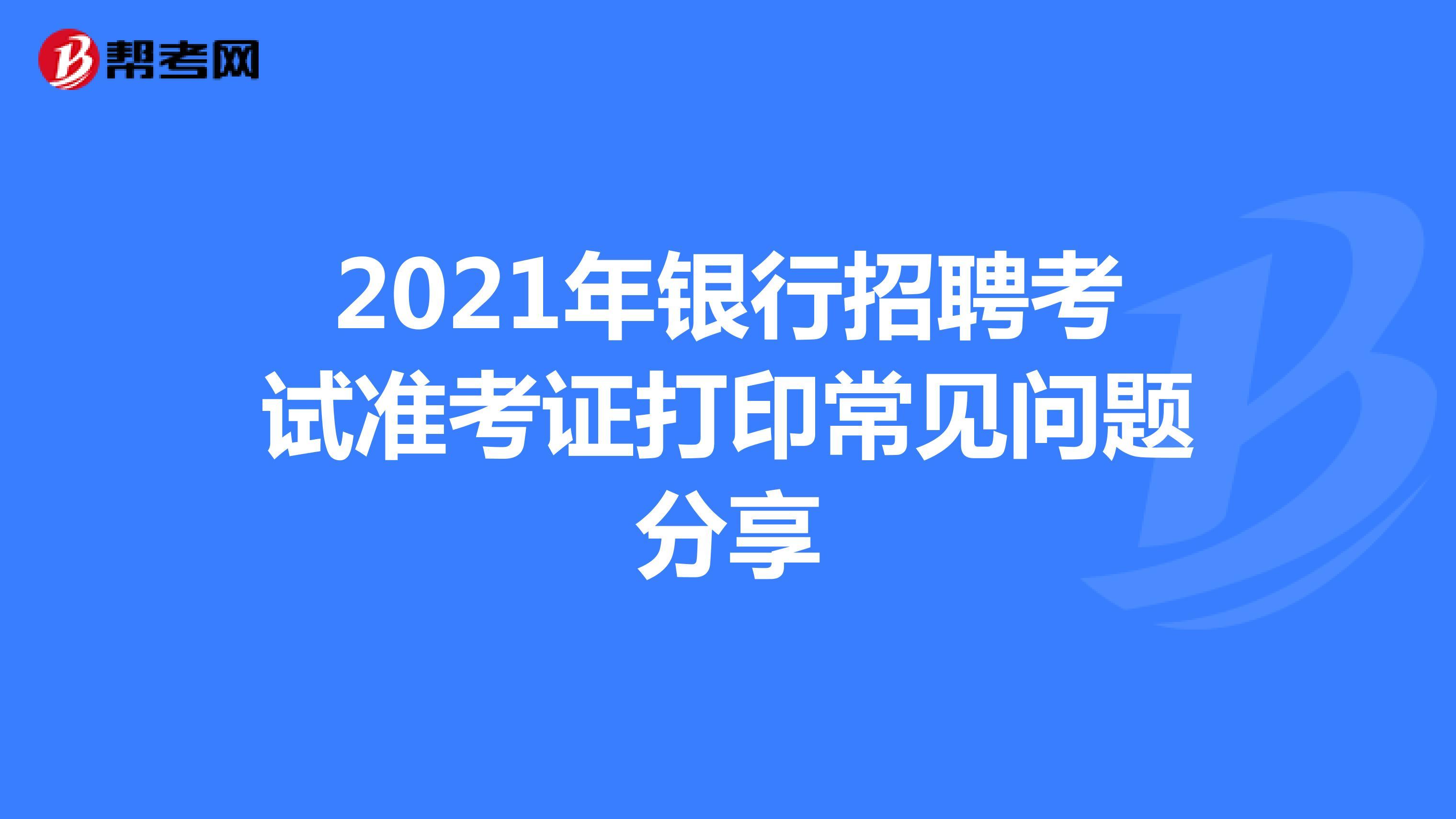 2021年银行招聘考试准考证打印常见问题分享