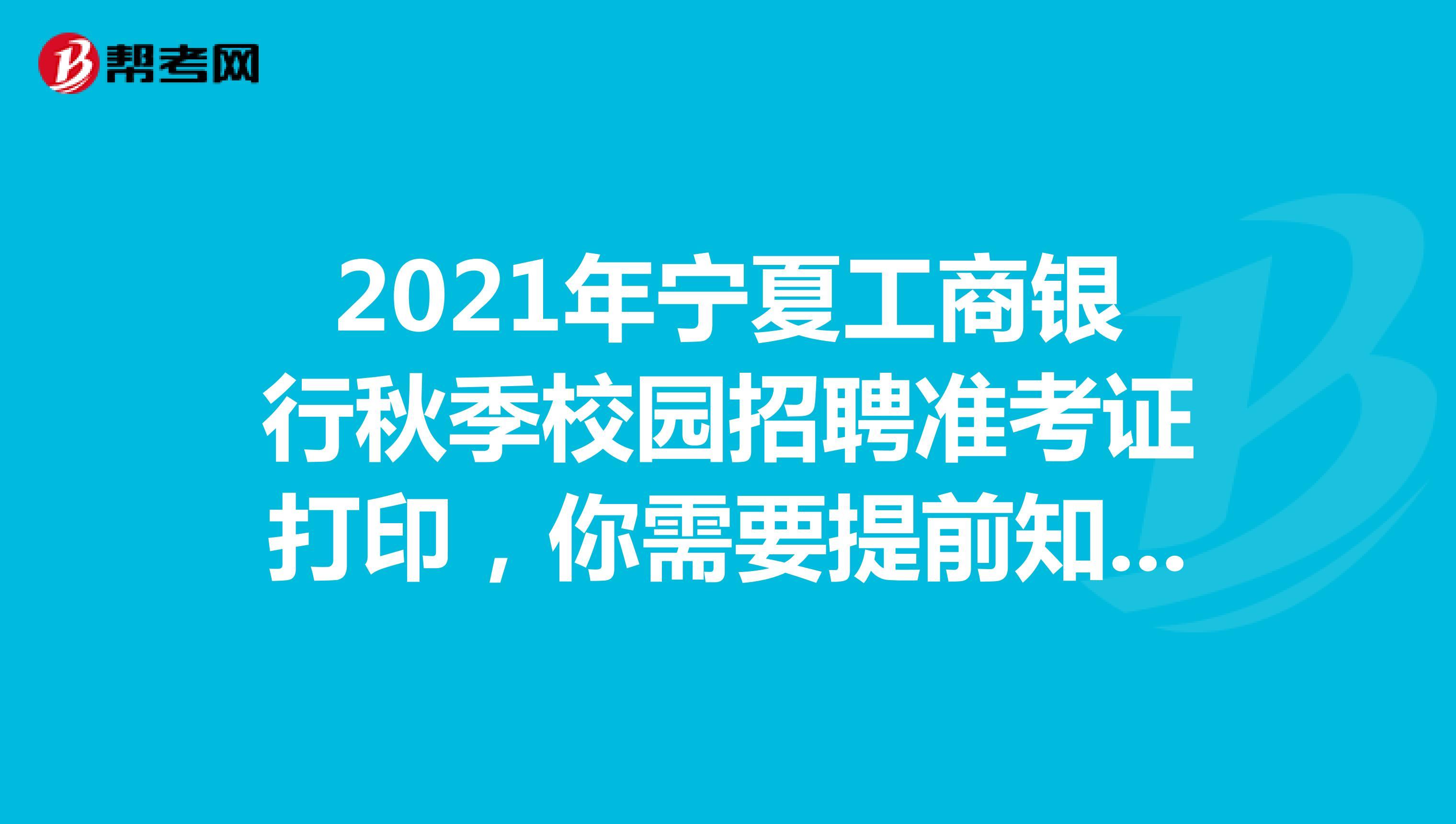 2021年宁夏工商银行秋季校园招聘准考证打印,你需要提前知道这些!