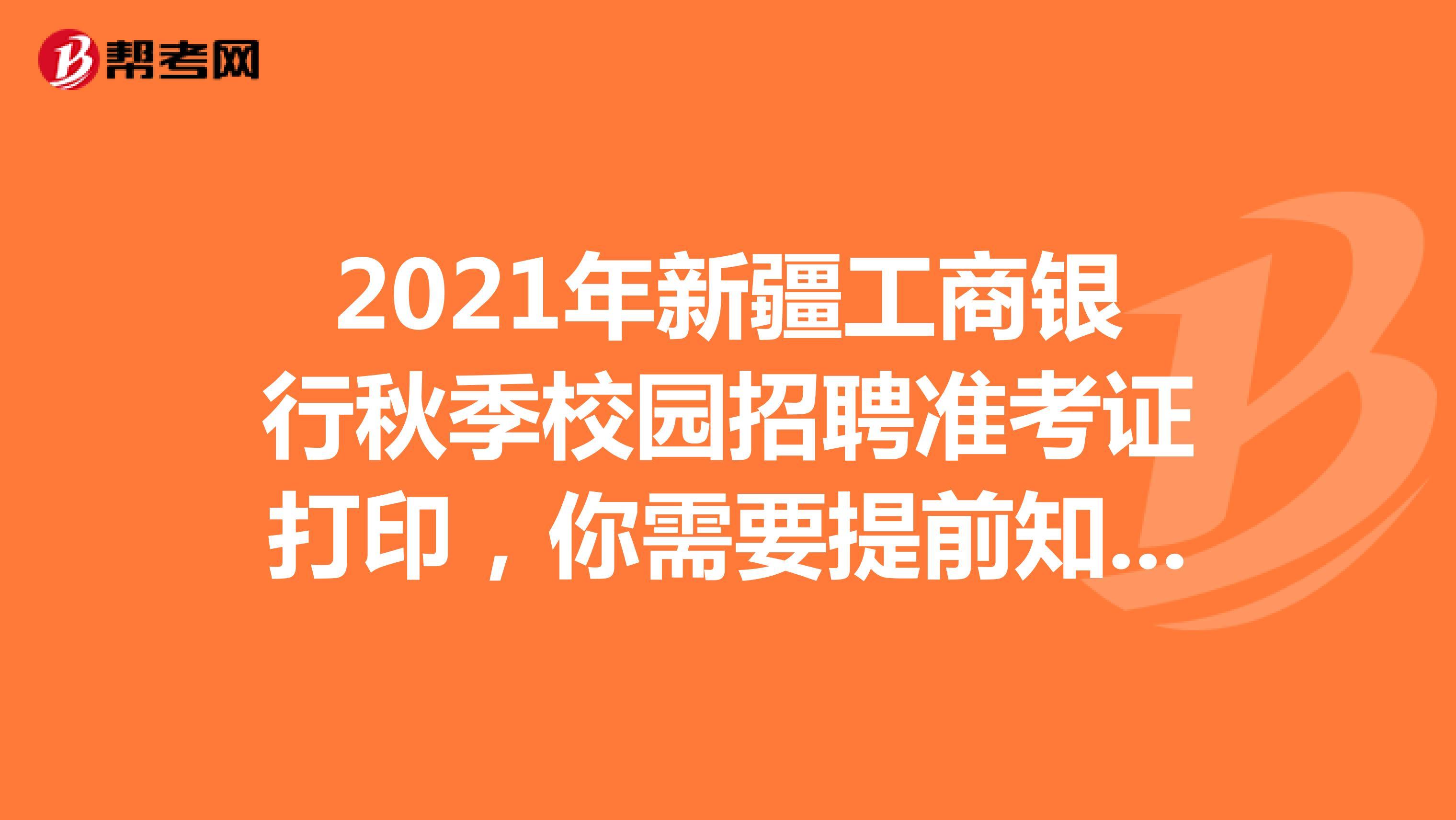 2021年新疆工商银行秋季校园招聘准考证打印,你需要提前知道这些!