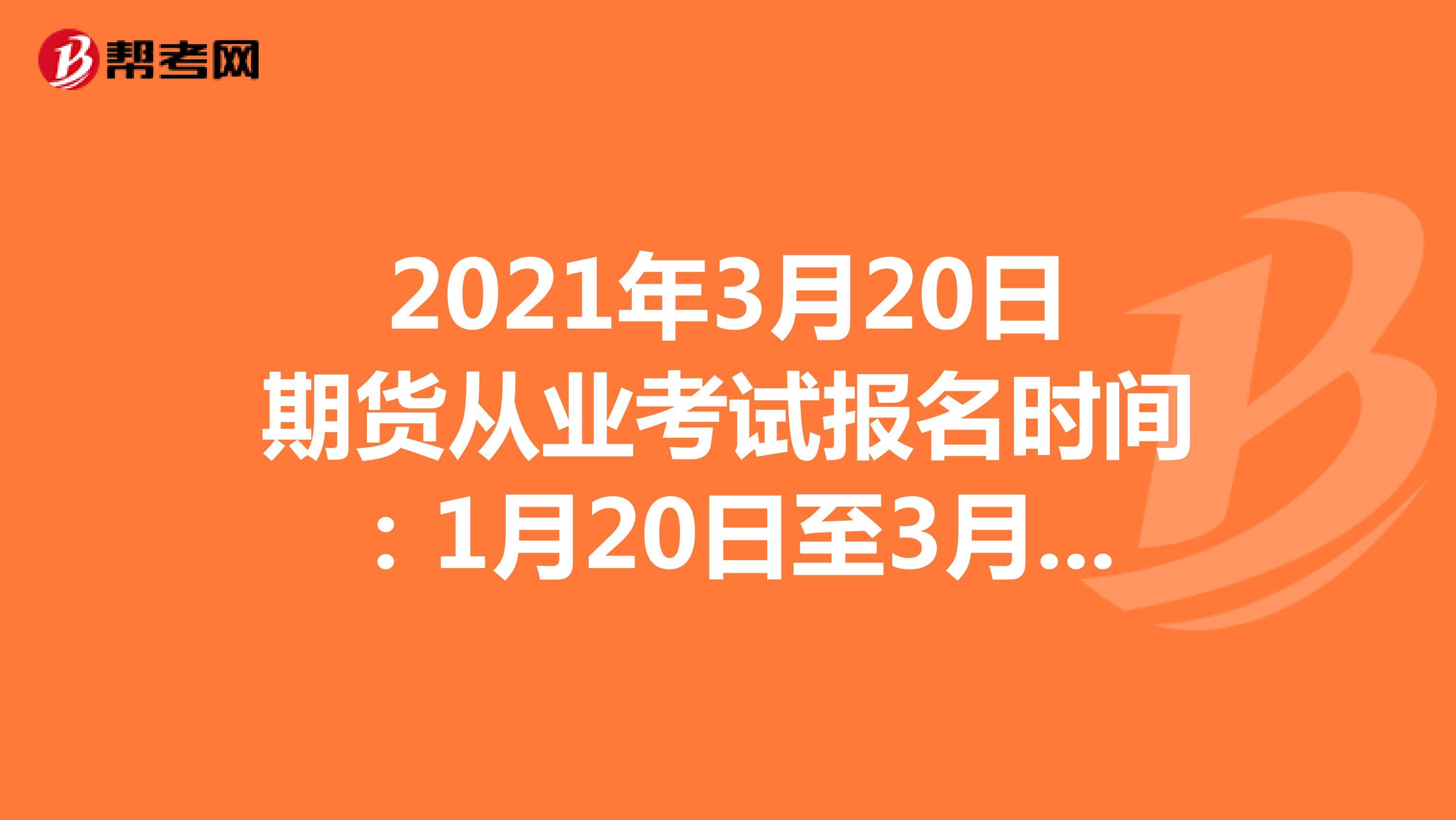 2021年3月20日期货从业考试报名时间:1月20日至3月2日
