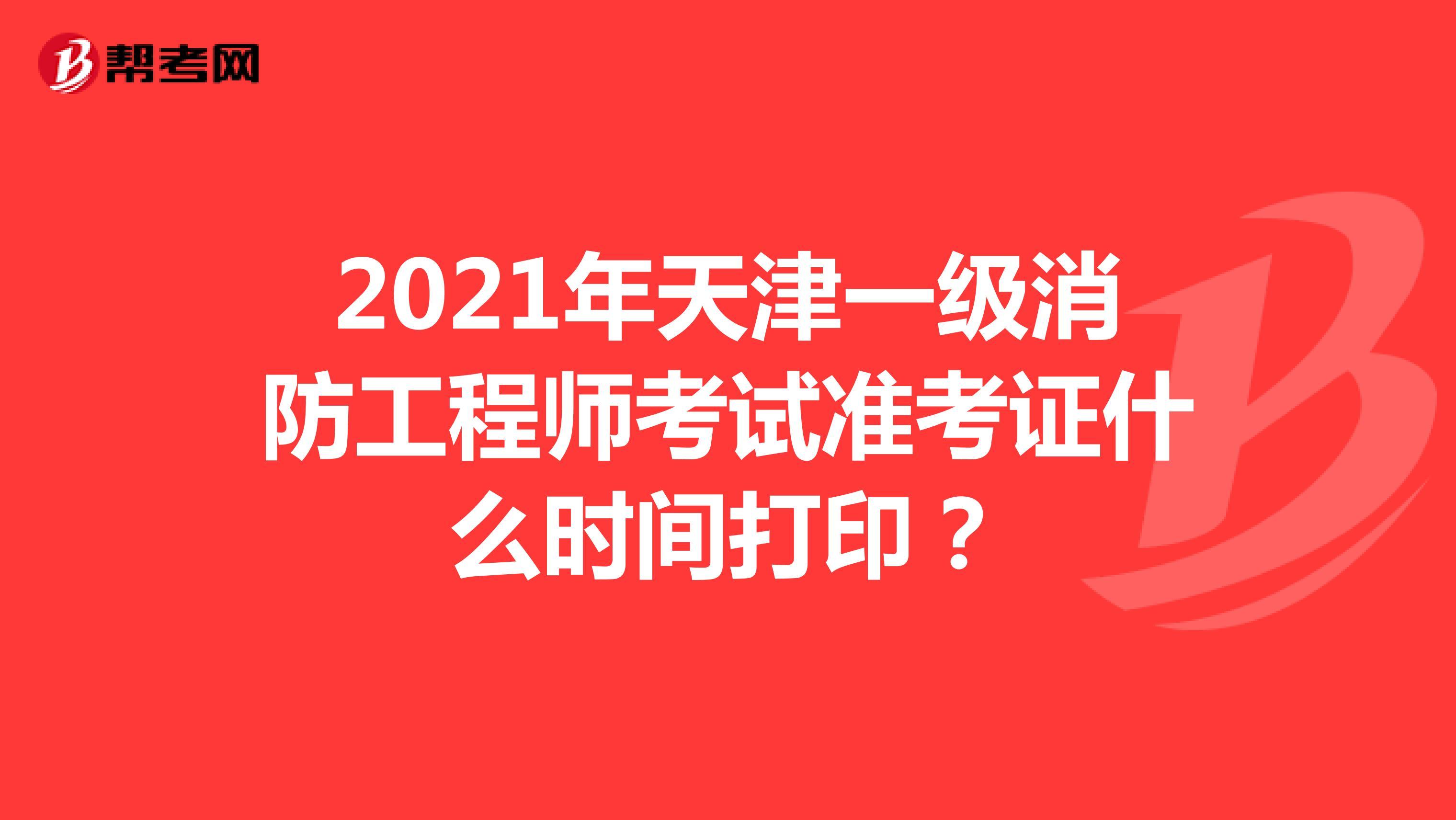 2021年天津一级消防工程师考试准考证什么时间打印?