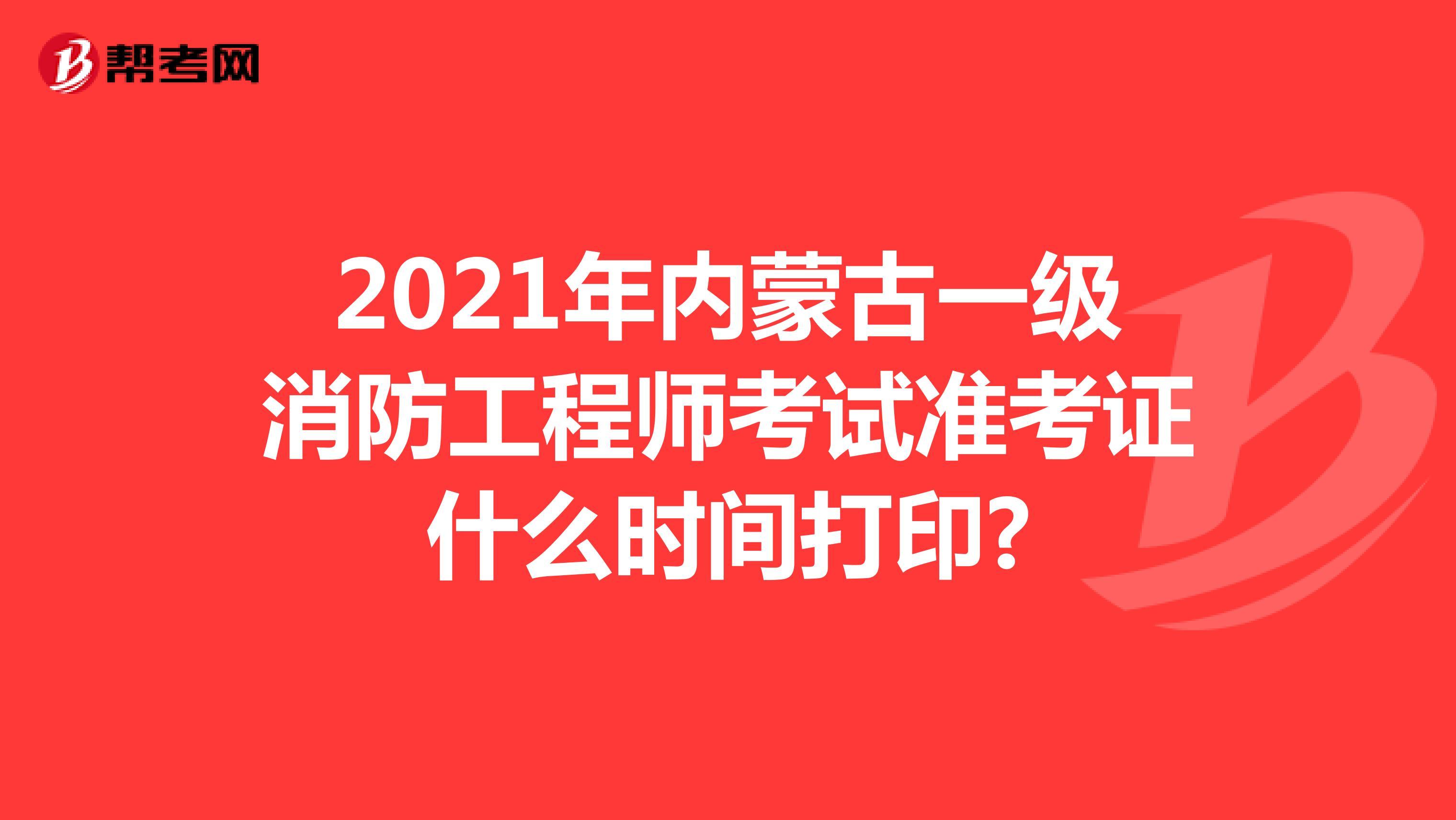2021年内蒙古一级消防工程师考试准考证什么时间打印?