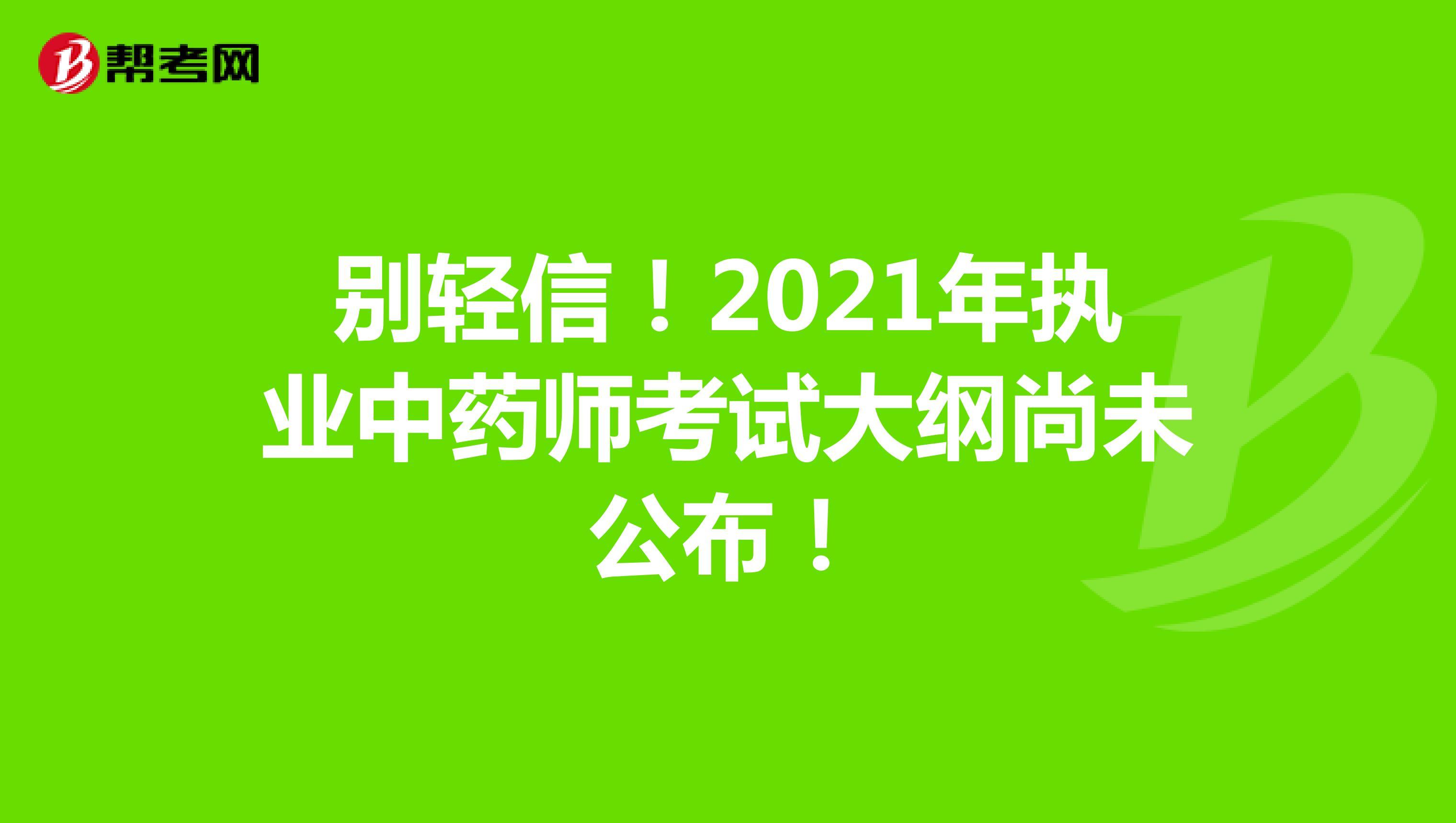 别轻信!2021年执业中药师考试大纲尚未公布!