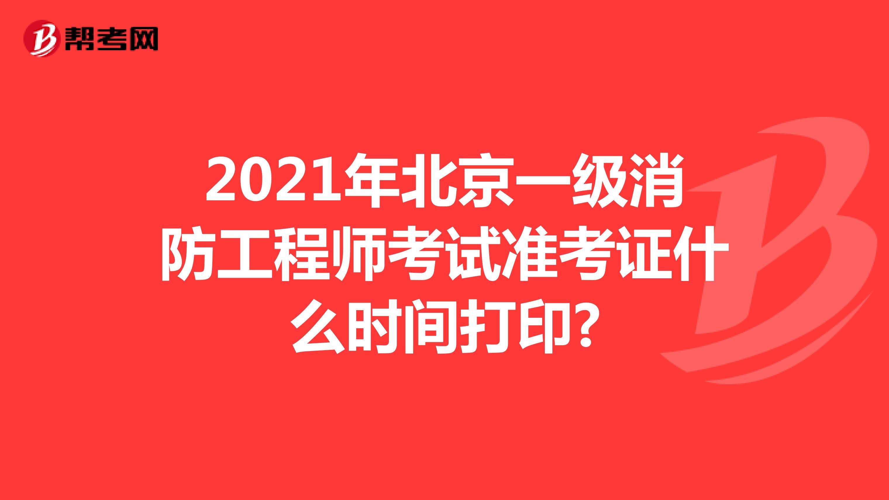 2021年北京一级消防工程师考试准考证什么时间打印?