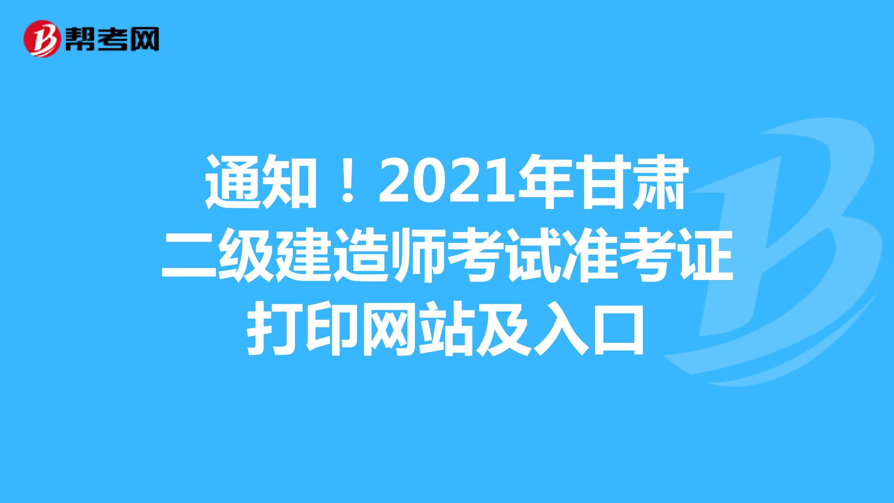 通知!2021年甘肃二级建造师考试准考证打印网站及入口