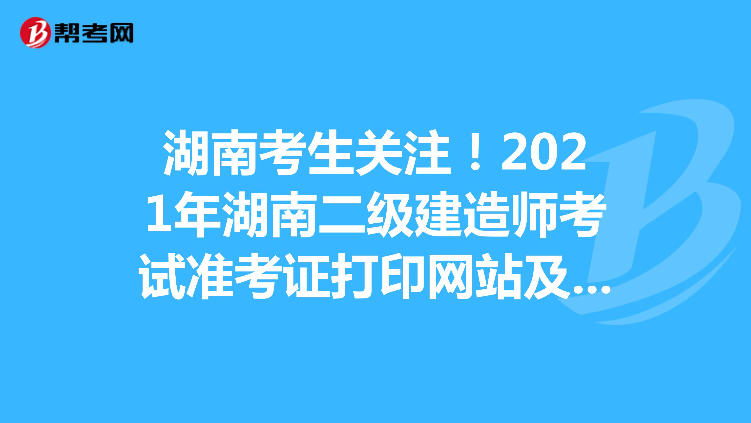 湖南考生关注!2021年湖南二级建造师考试准考证打印网站及入口