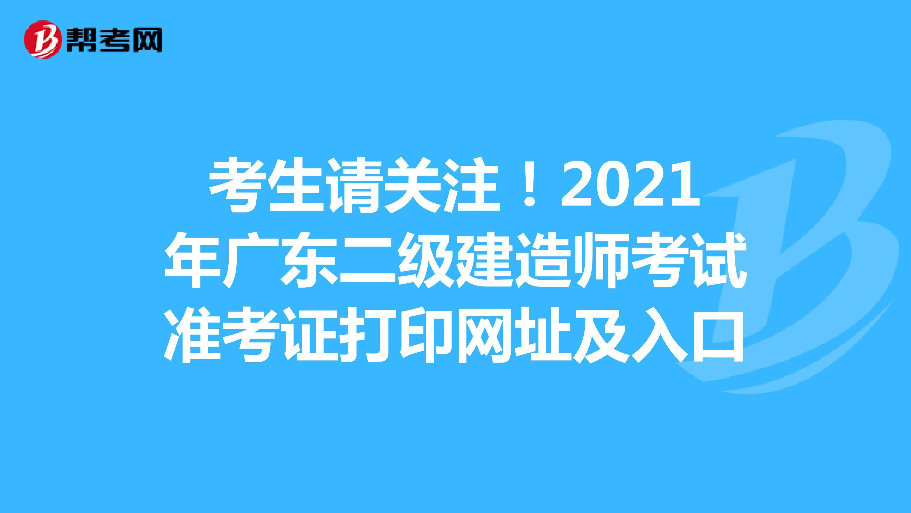 考生请关注!2021年广东(hot88体育官网)二级建造师考试准考证打印网址及入口