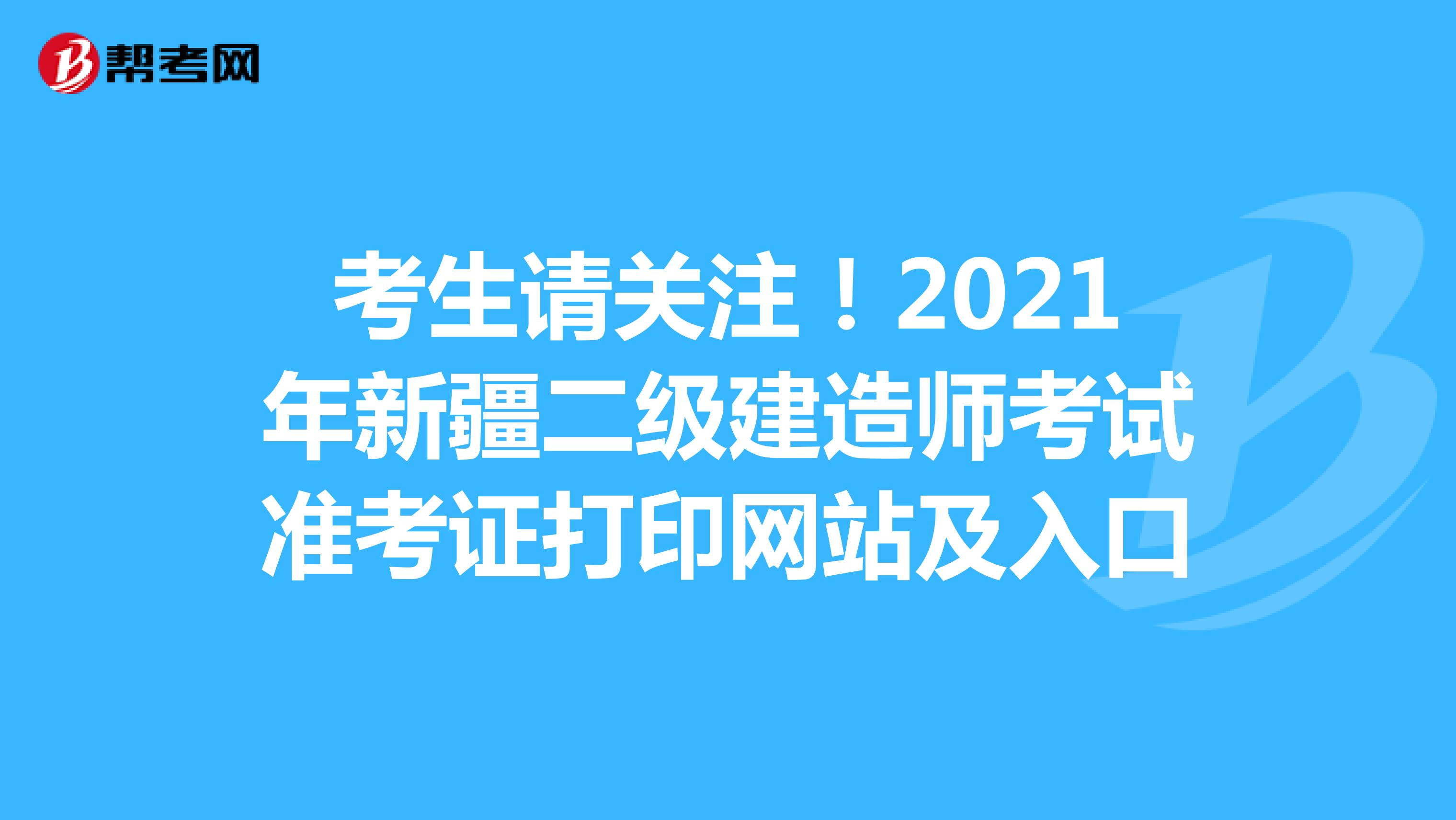 考生请关注!2021年新疆(hot88体育官网)二级建造师考试准考证打印网站及入口