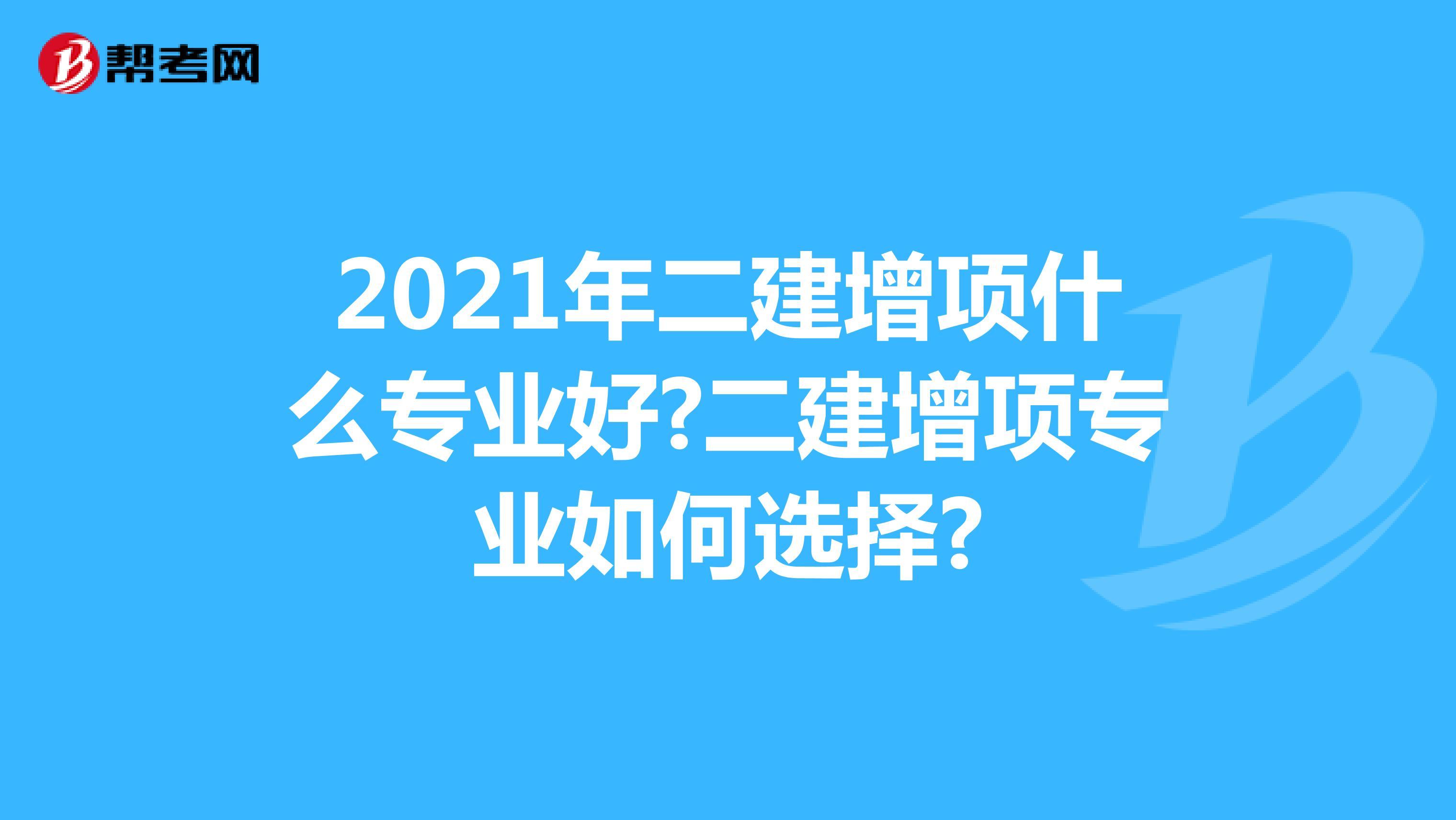 2021年二建增项什么专业好?二建增项专业如何选择?