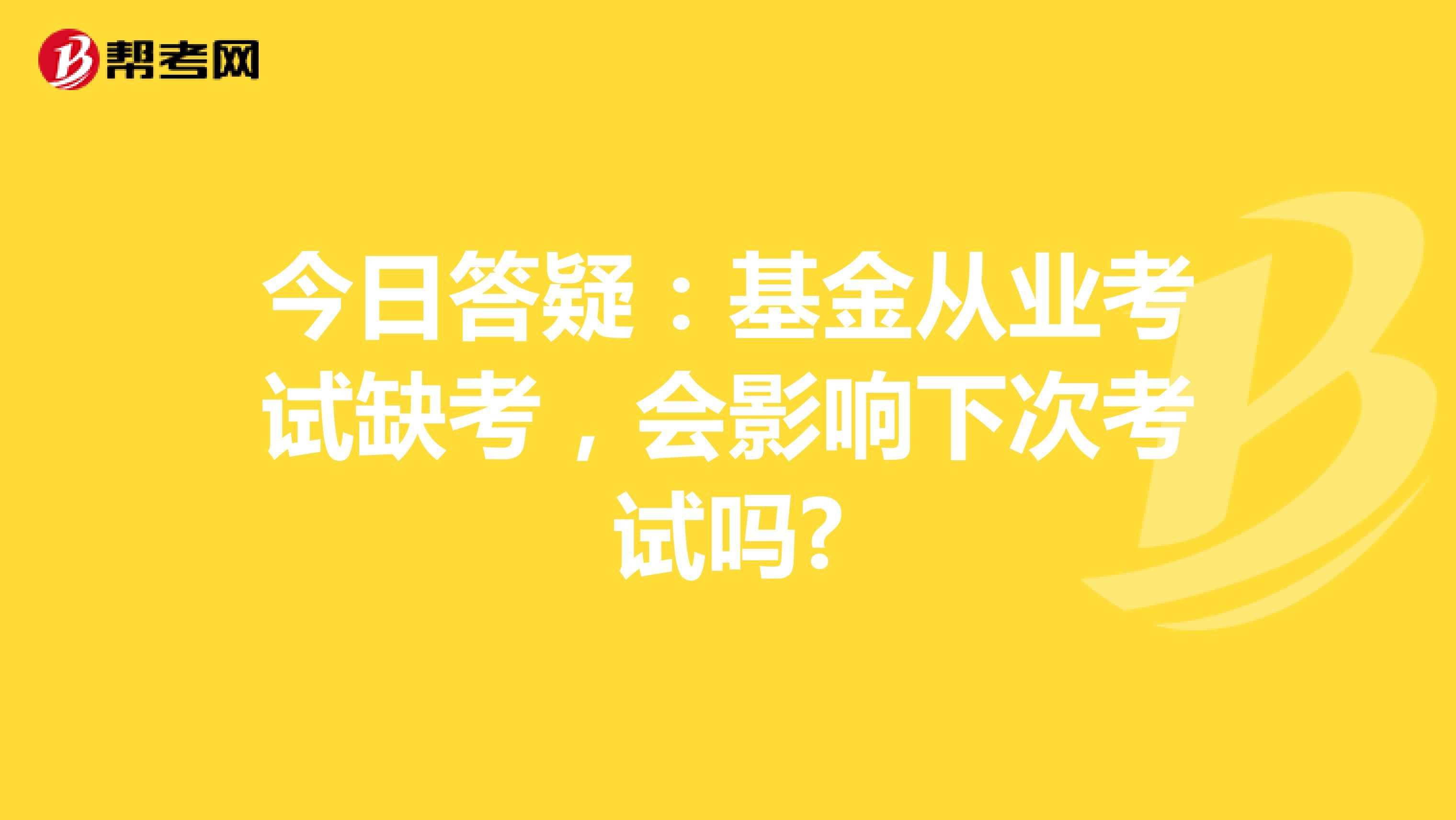 今日答疑:基金从业考试缺考,会影响下次考试吗?