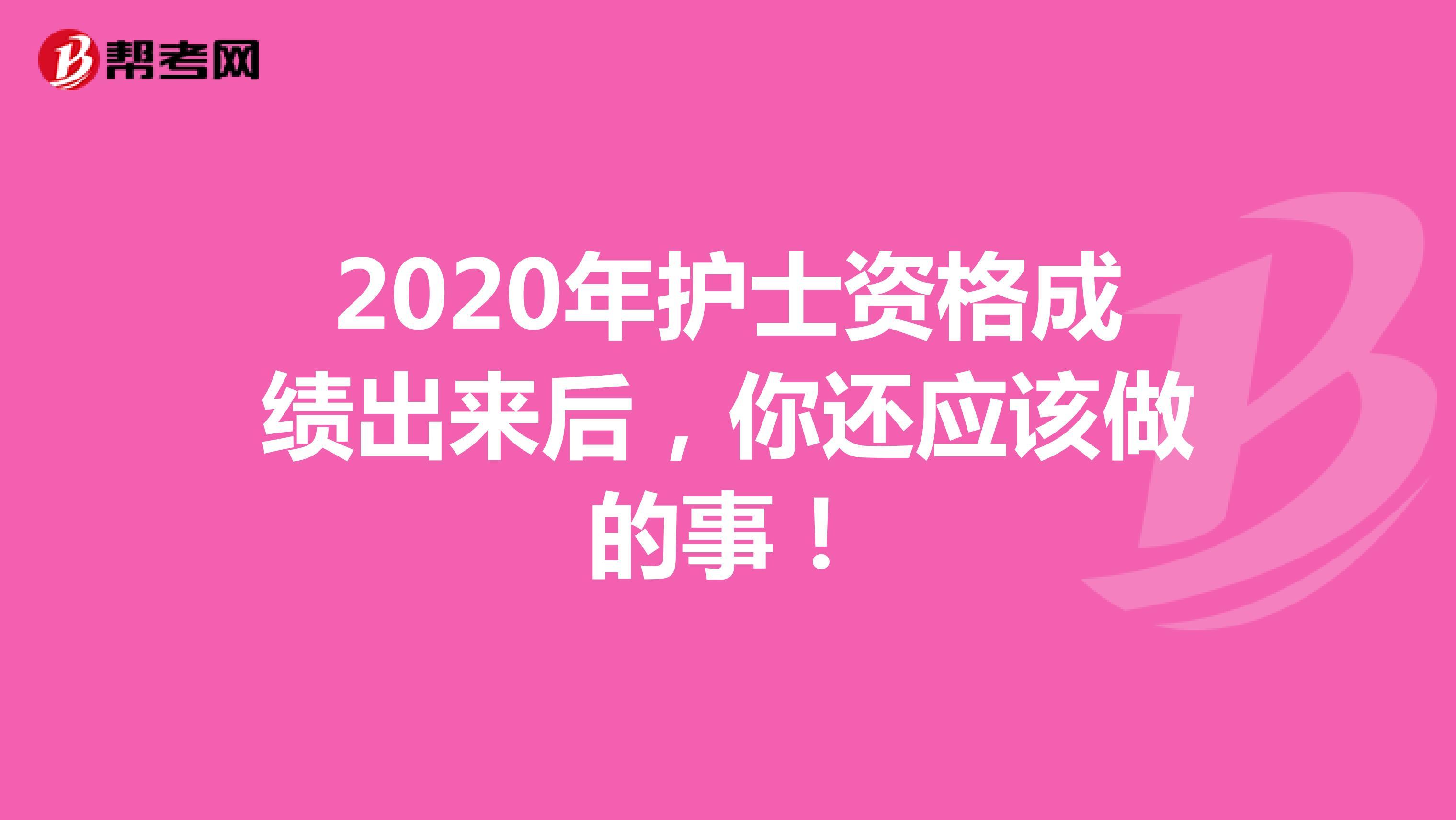 2020年护士资格成绩出来后,你还应该做的事!