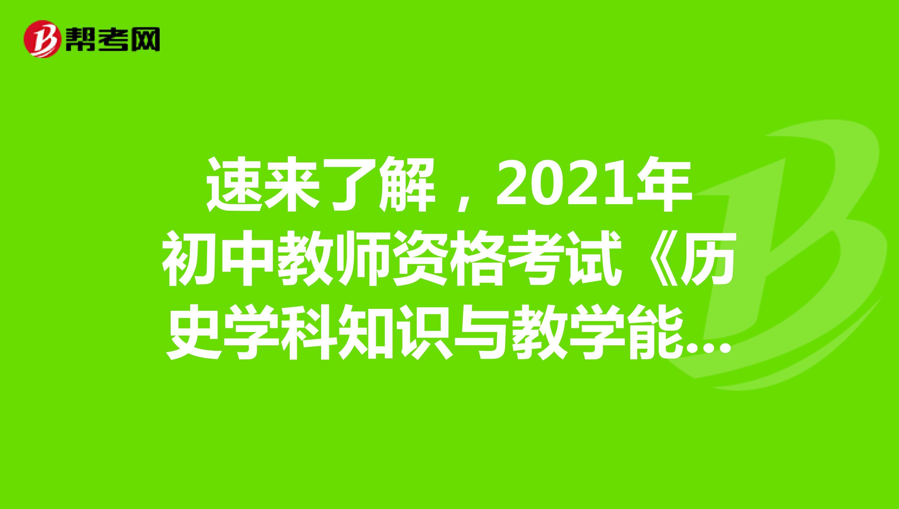 速来了解,2021年初中教师资格考试《历史学科知识与教学能力》考试大纲