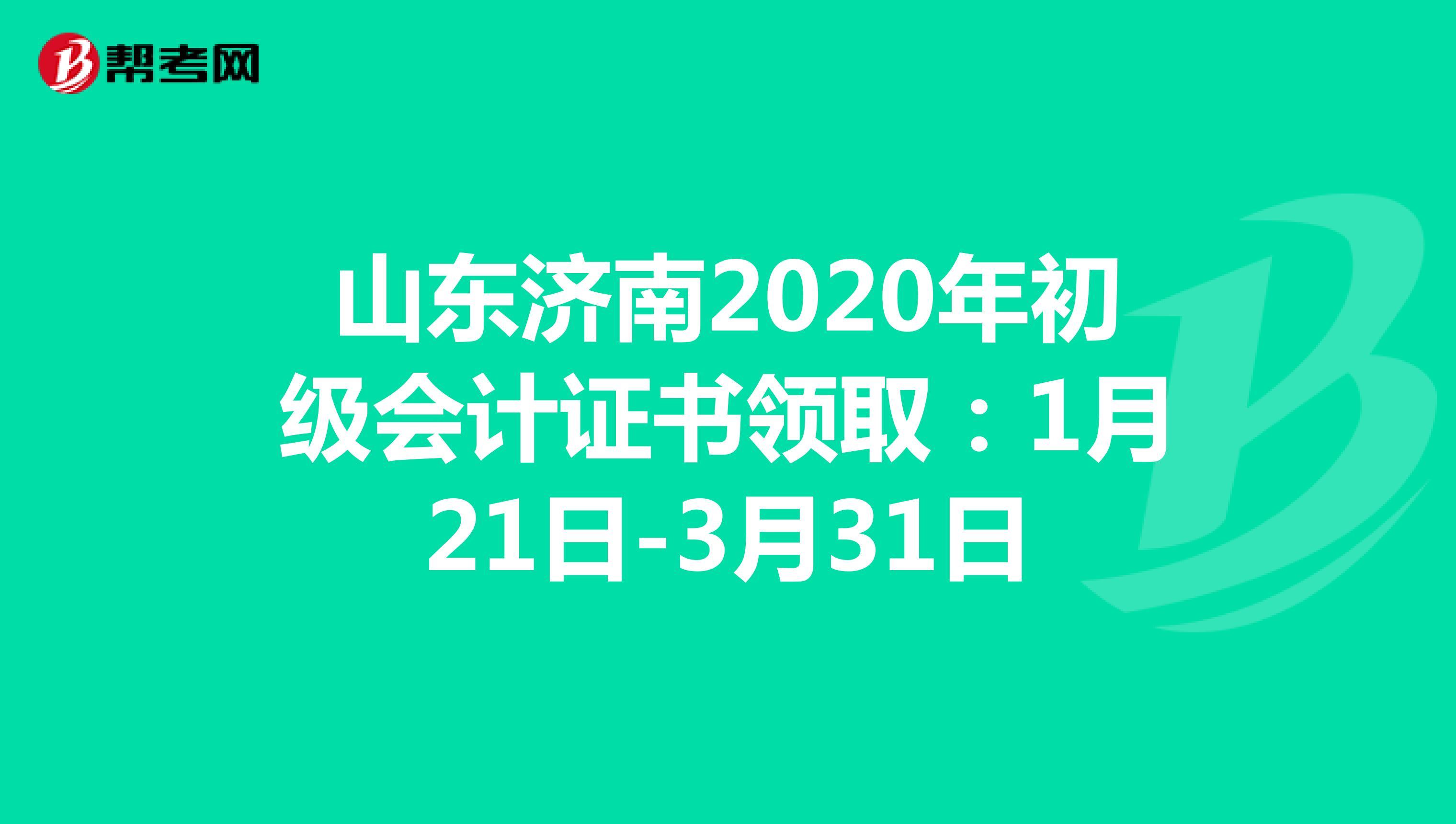 山东济南2020年初级会计证书领取:1月21日-3月31日