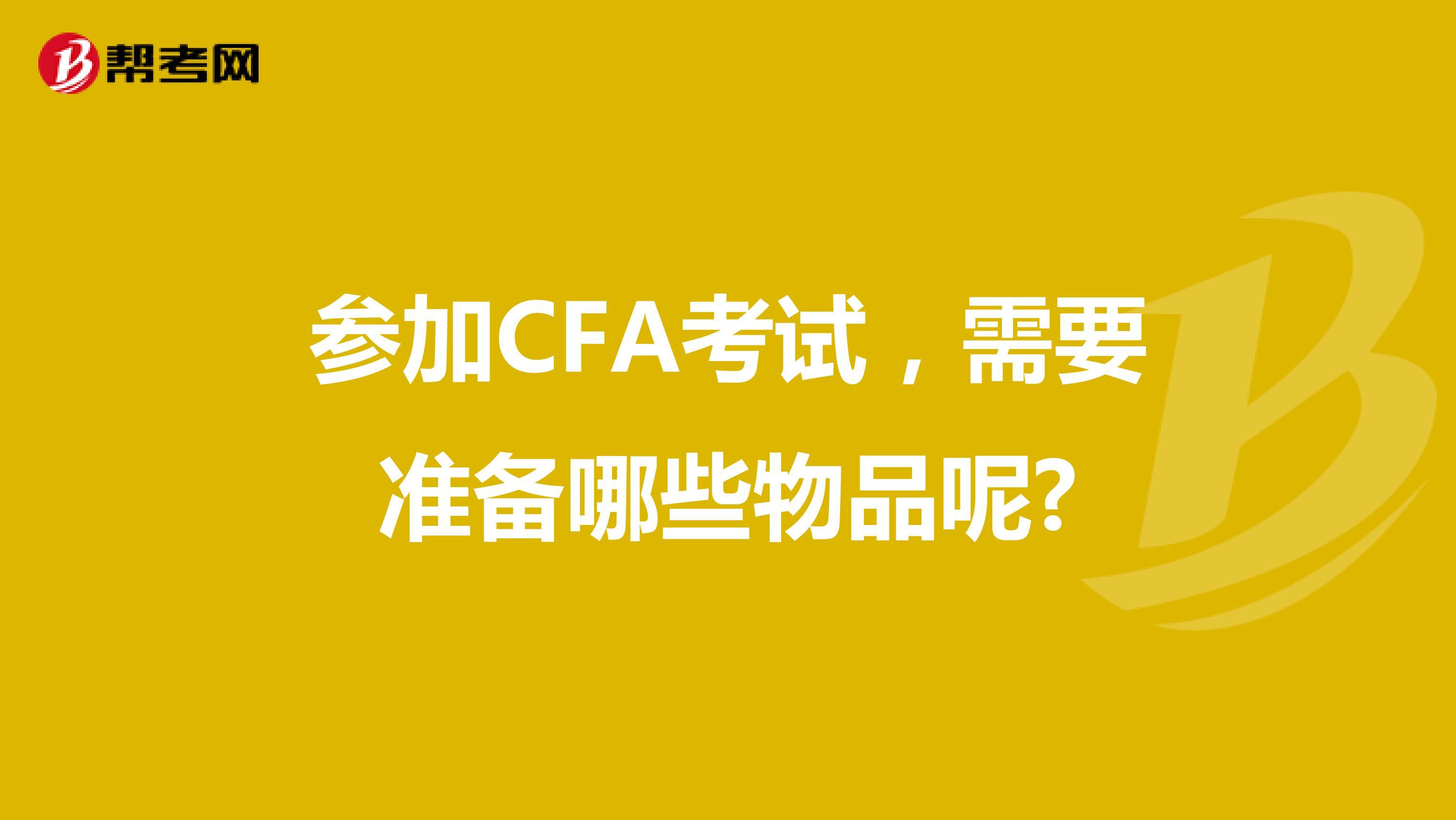 参加CFA考试,需要准备哪些物品呢?
