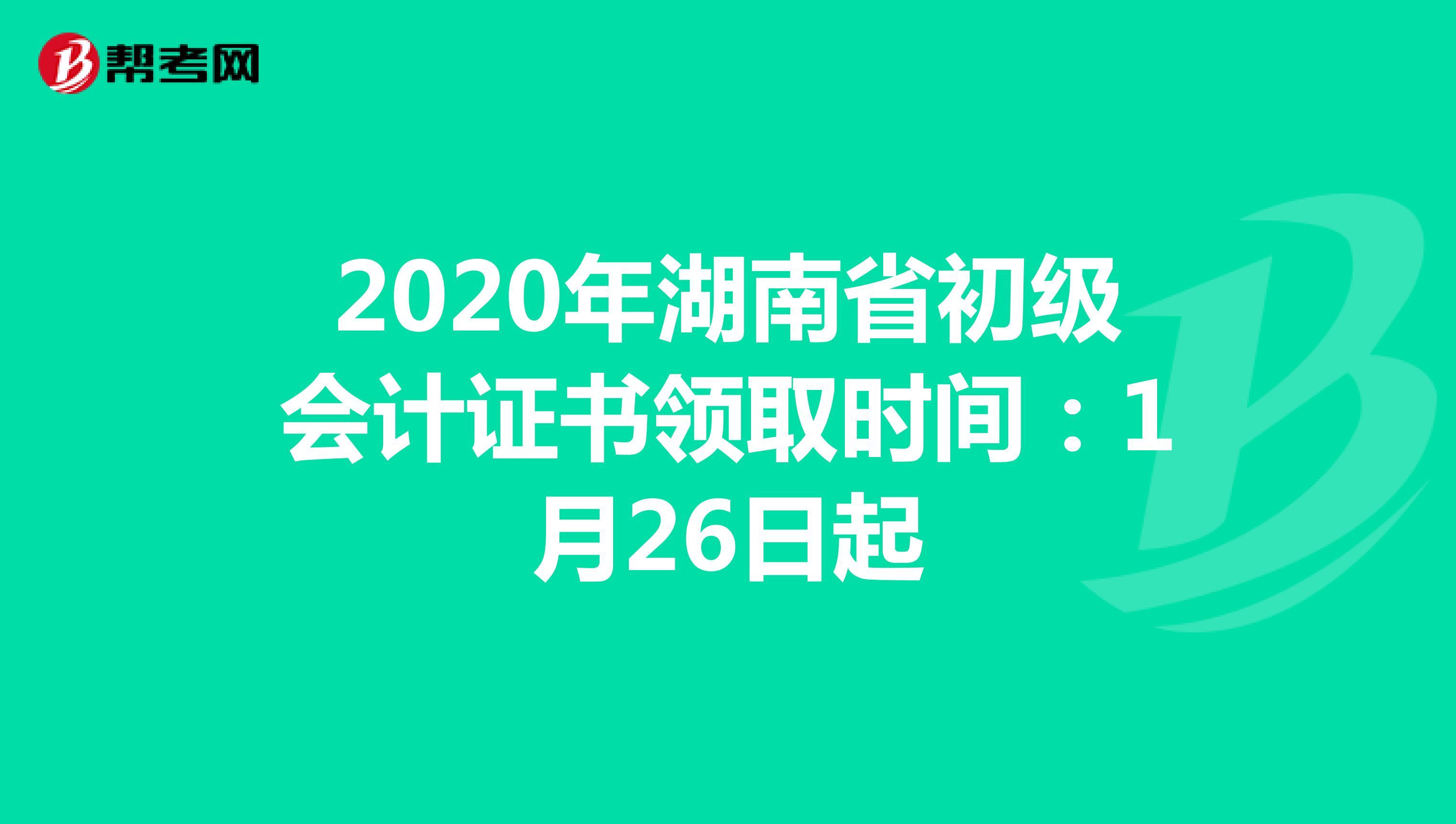 2020年湖南省初级会计证书领取时间:1月26日起