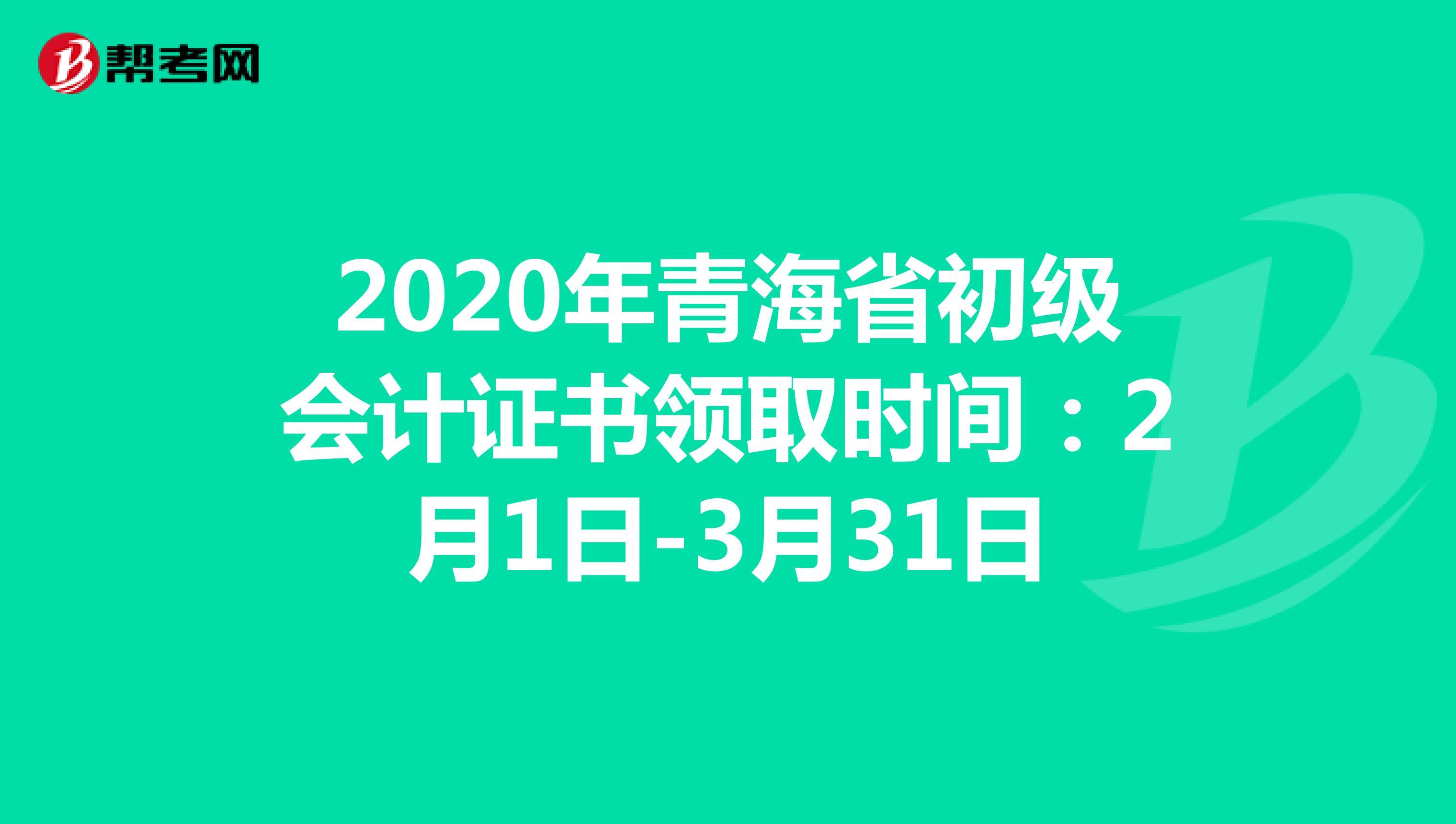 2020年青海省初级会计证书领取时间:2月1日-3月31日