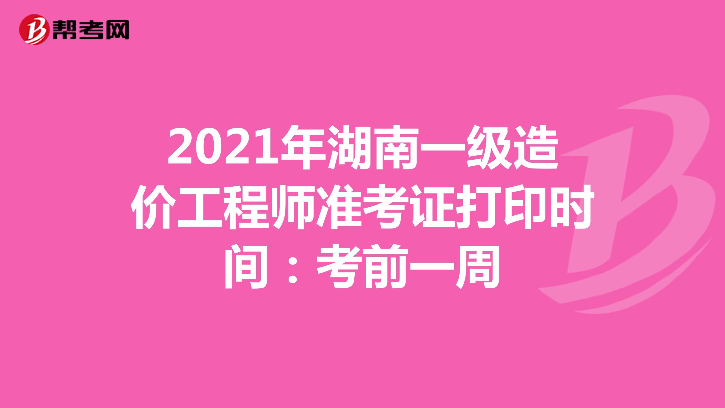 2021年湖南一级造价工程师准考证打印时间:考前一周