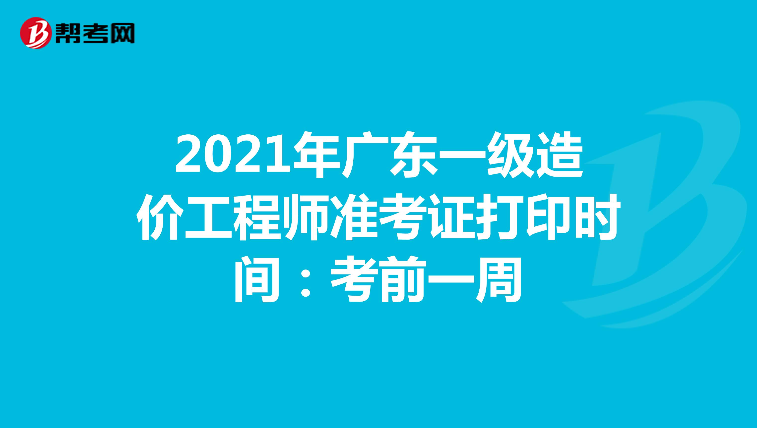 2021年广东一级造价工程师准考证打印时间:考前一周