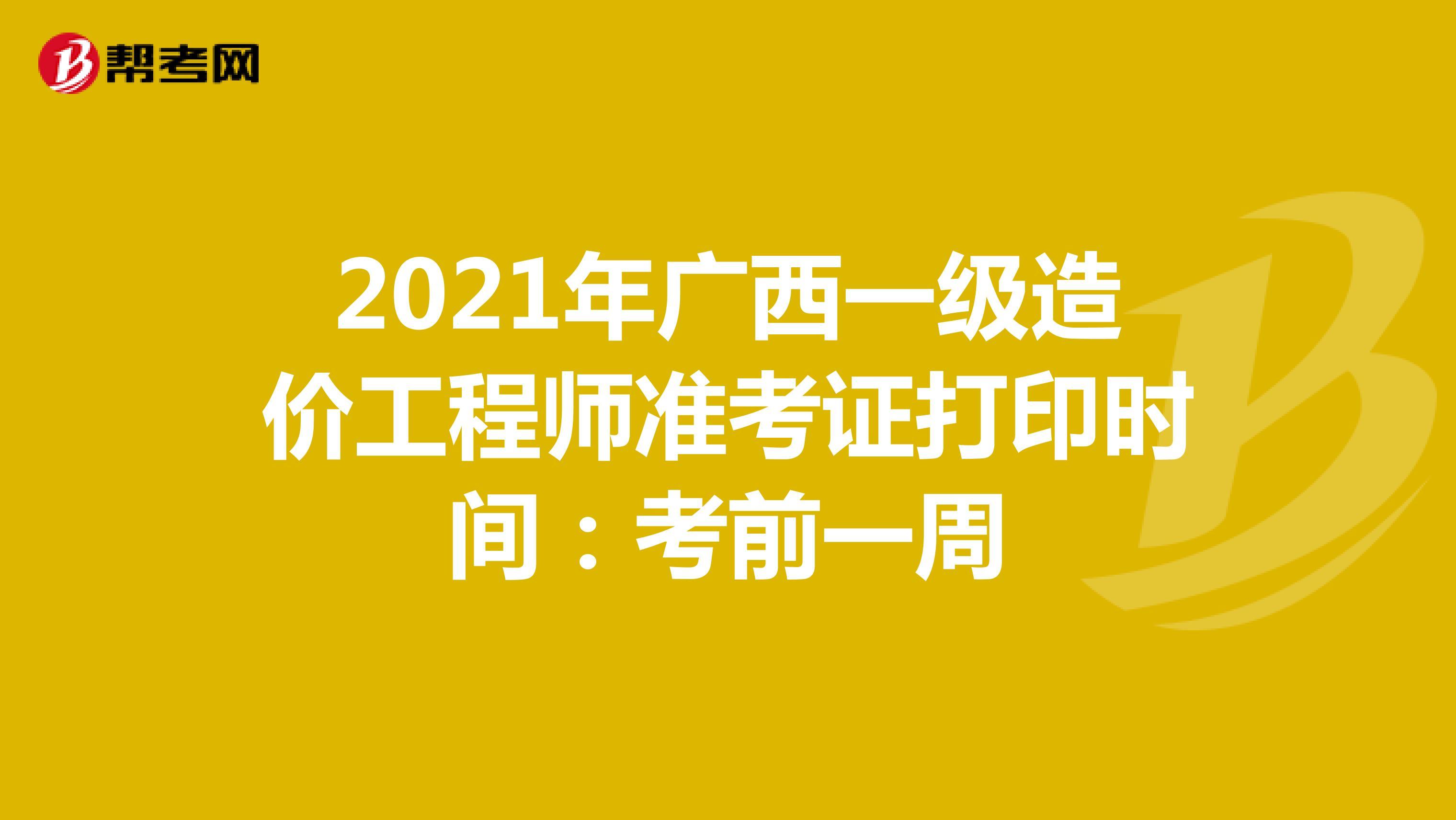 2021年广西一级造价工程师准考证打印时间:考前一周