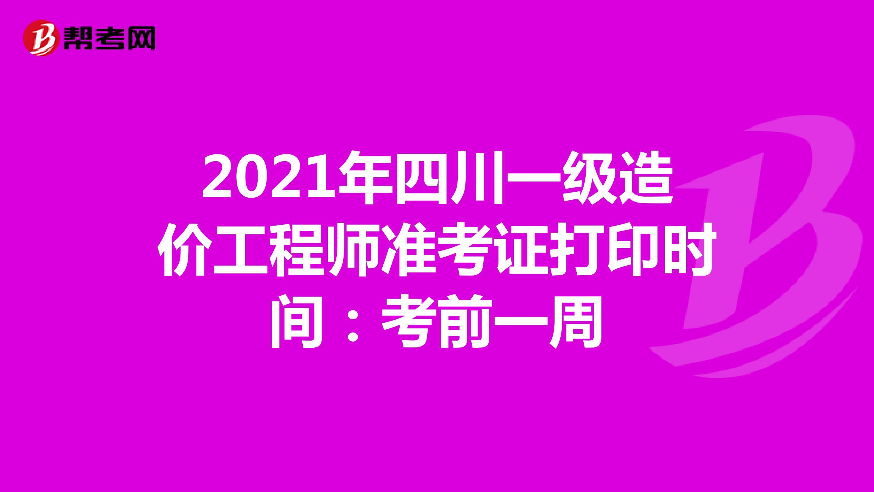 2021年四川一级造价工程师准考证打印时间:考前一周