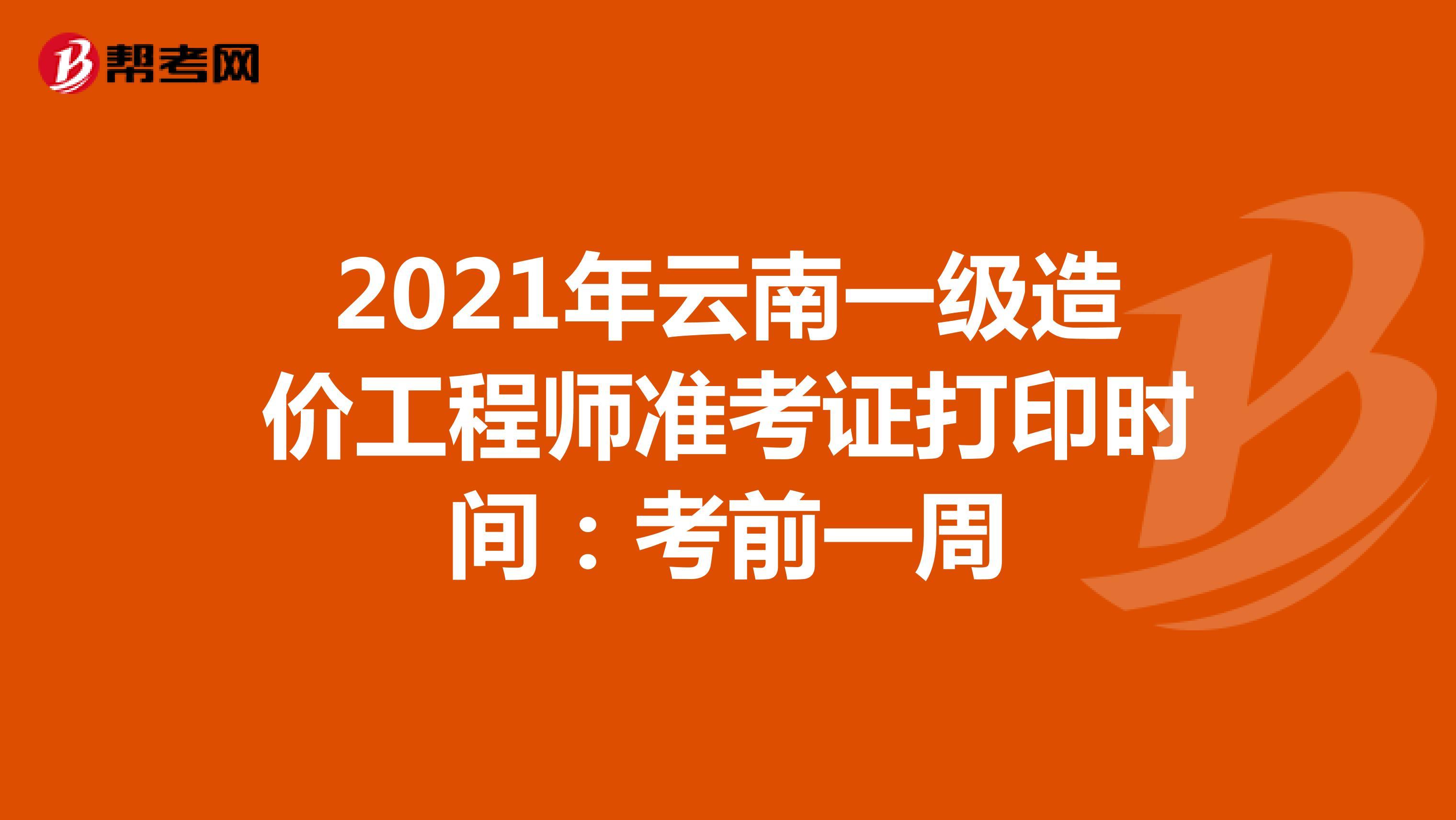 2021年云南一级造价工程师准考证打印时间:考前一周