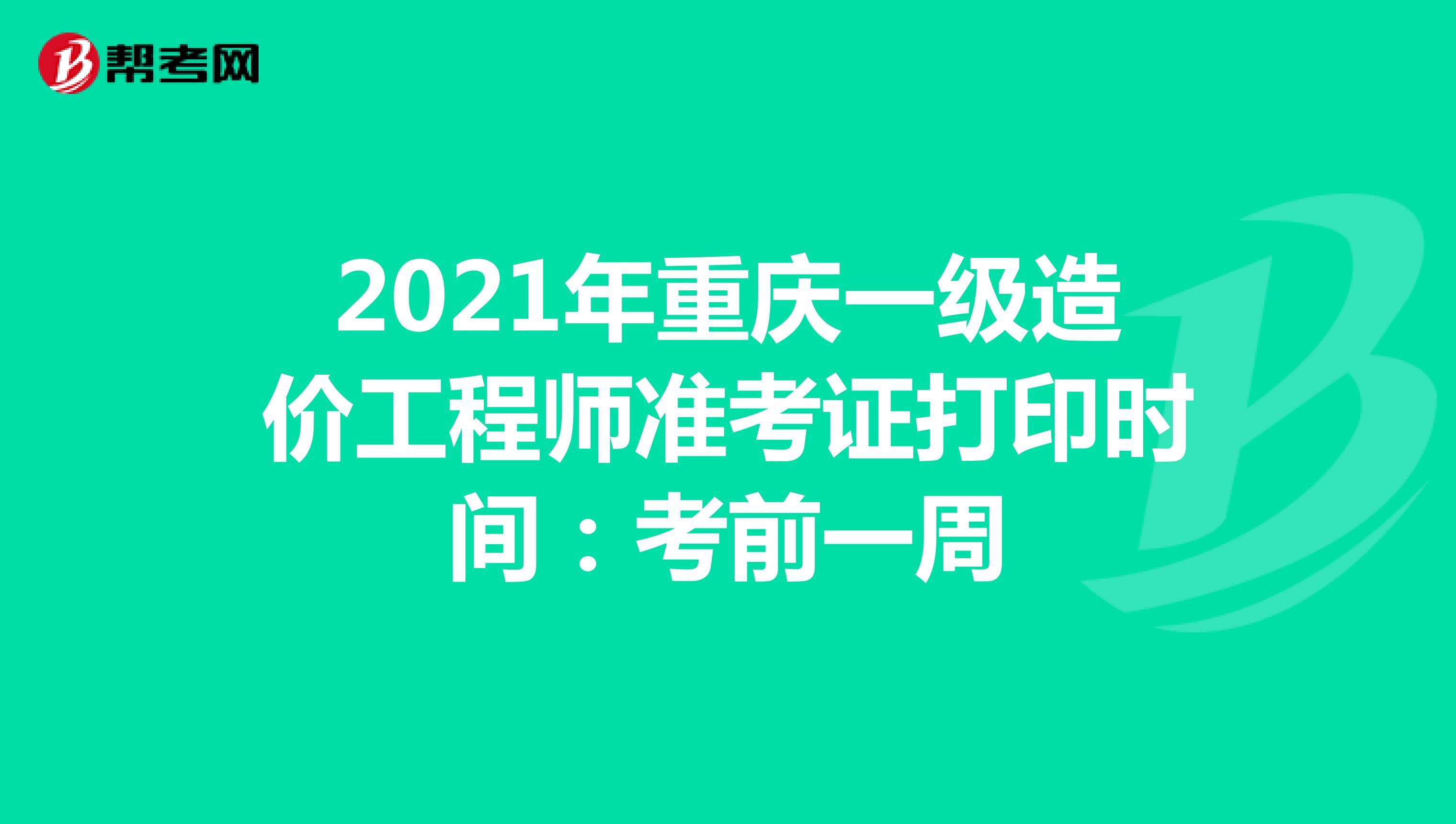 2021年重庆一级造价工程师准考证打印时间:考前一周