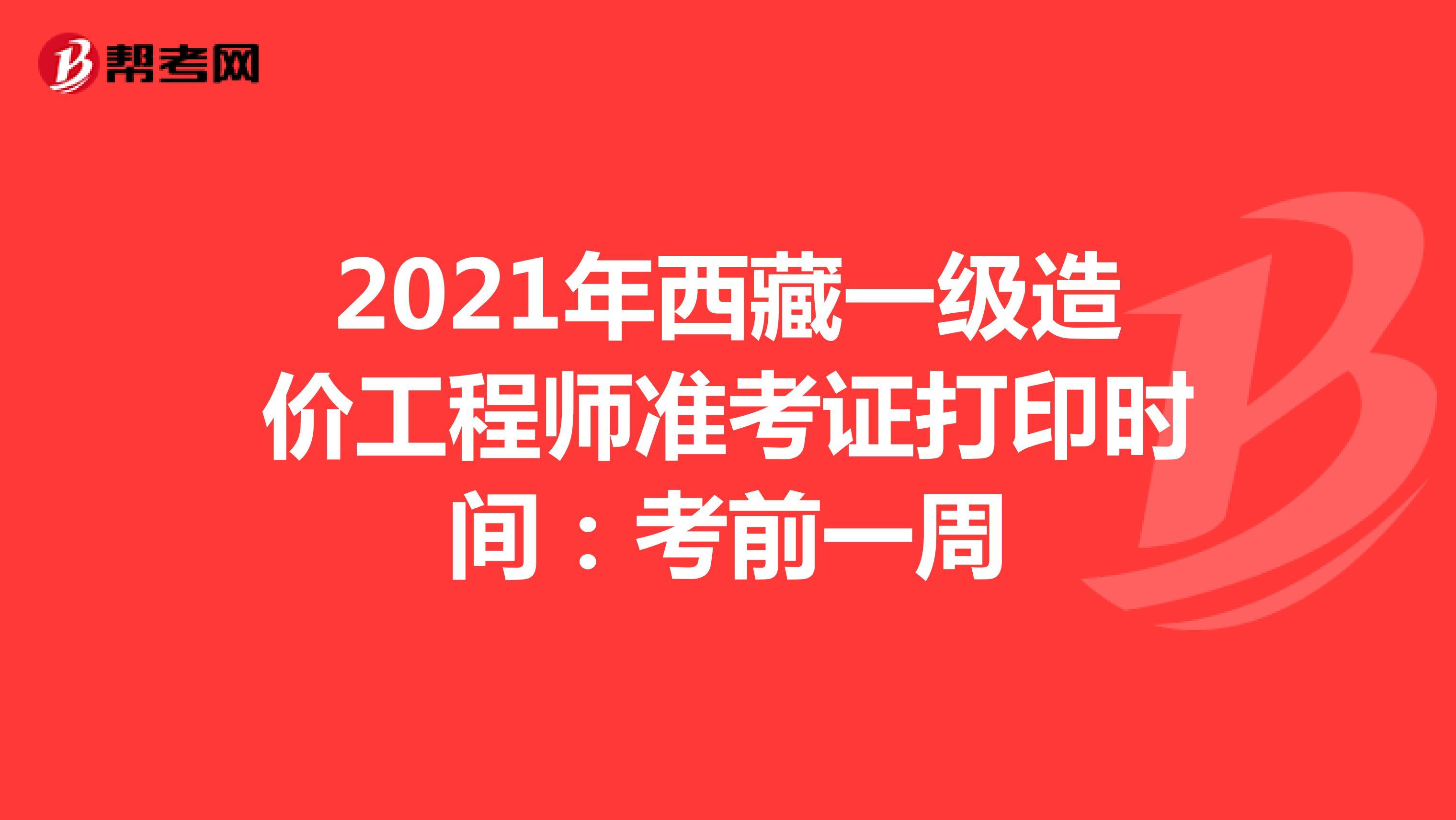 2021年西藏一级造价工程师准考证打印时间:考前一周