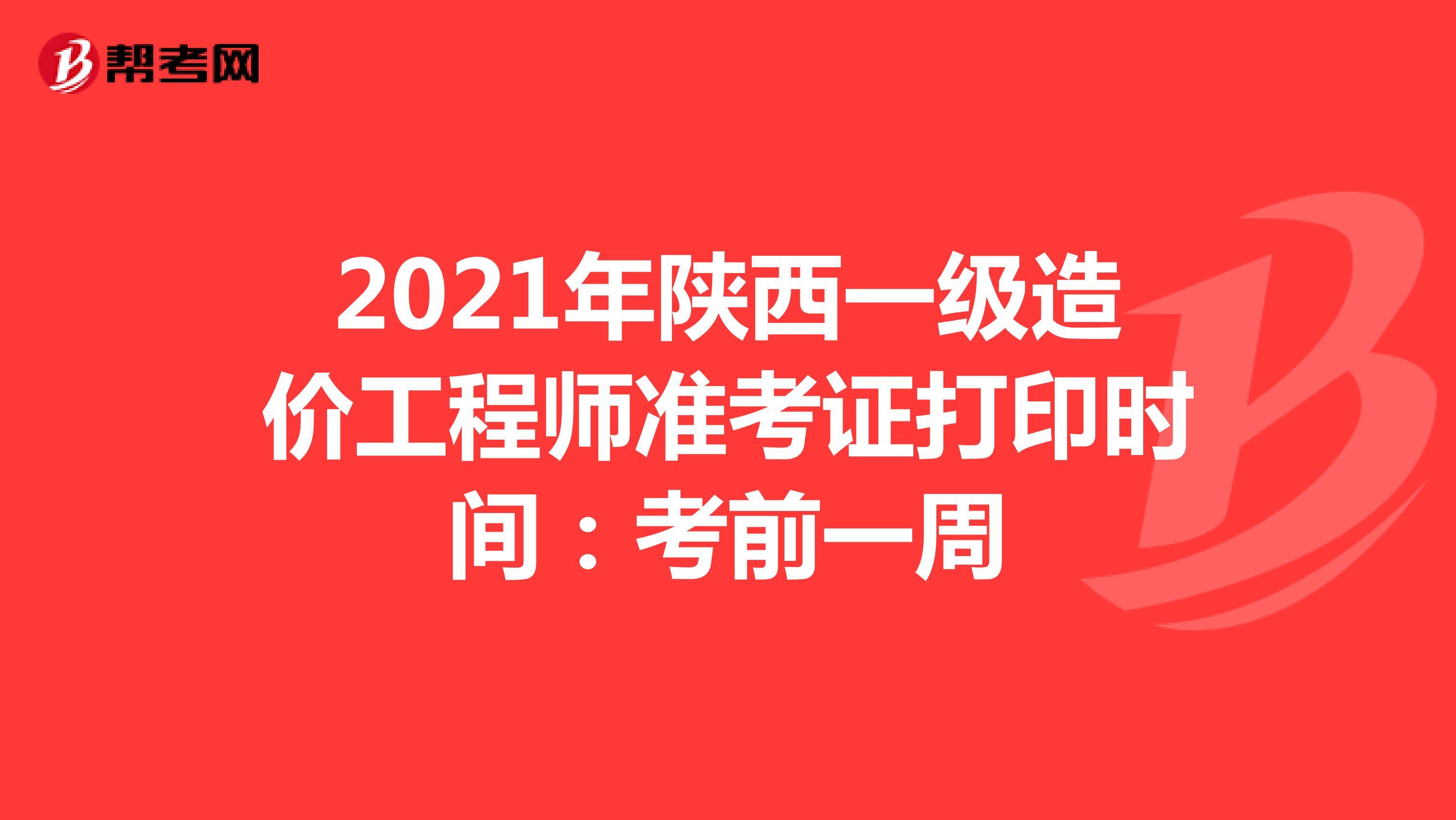 2021年陕西一级造价工程师准考证打印时间:考前一周