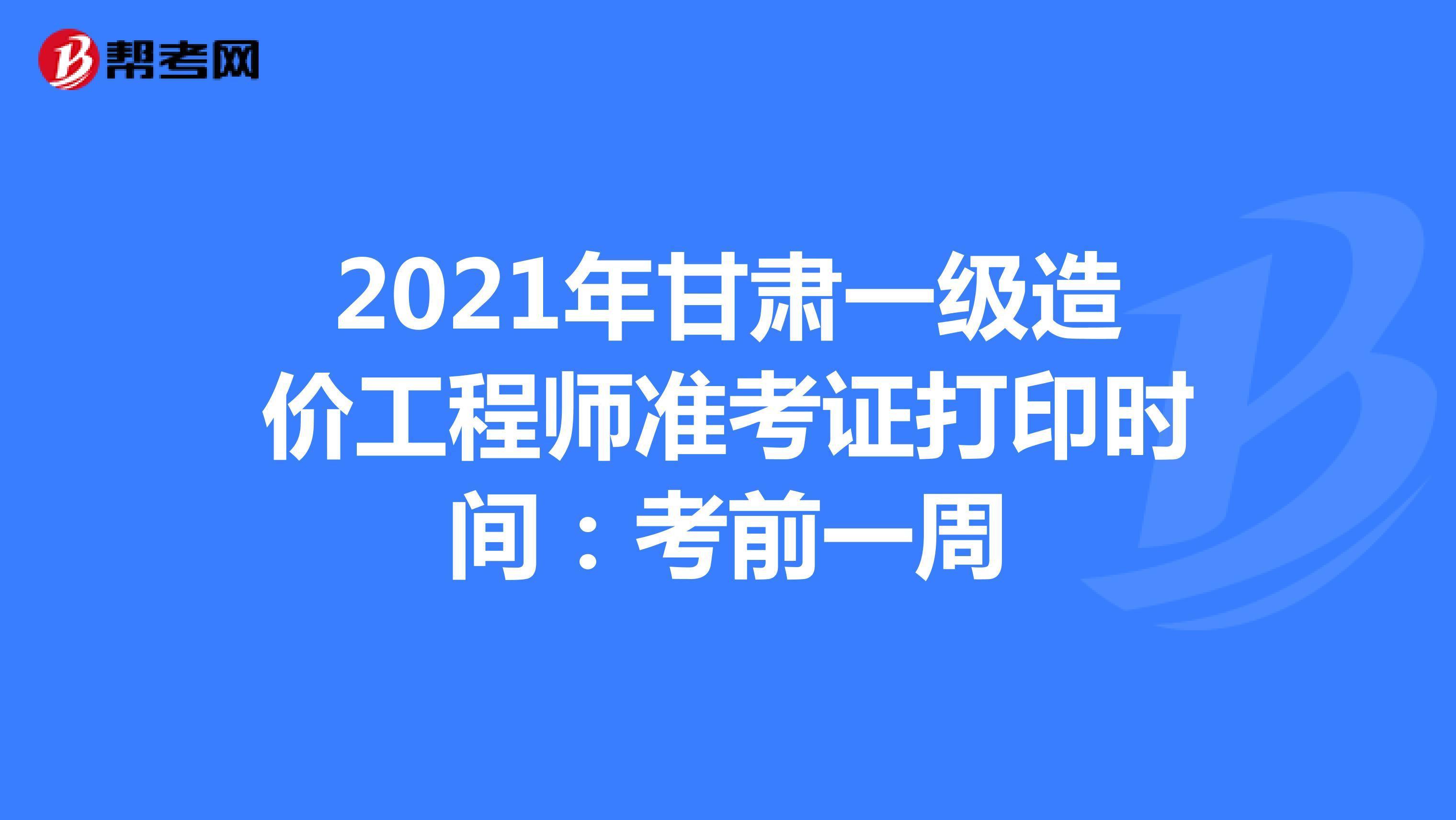 2021年甘肃一级造价工程师准考证打印时间:考前一周