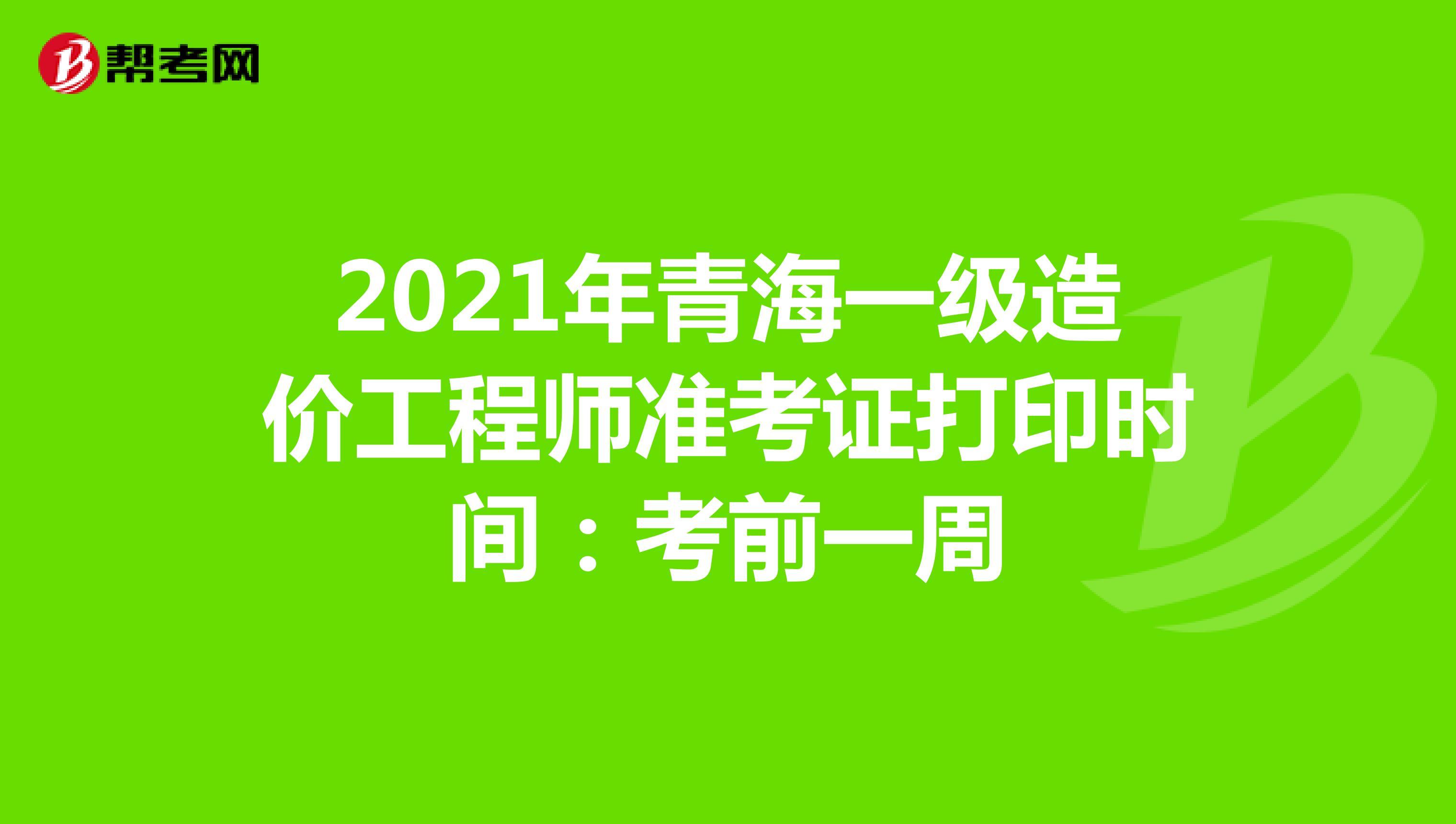 2021年青海一级造价工程师准考证打印时间:考前一周