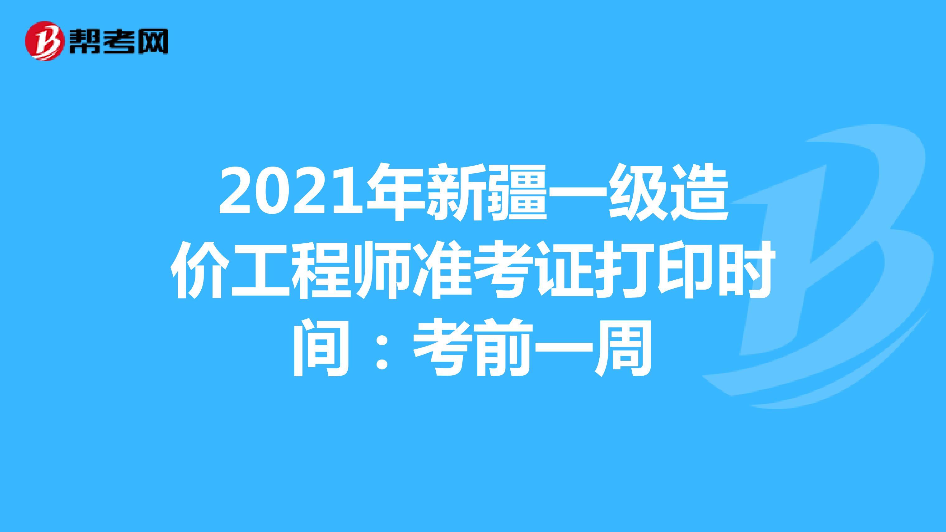 2021年新疆一级造价工程师准考证打印时间:考前一周