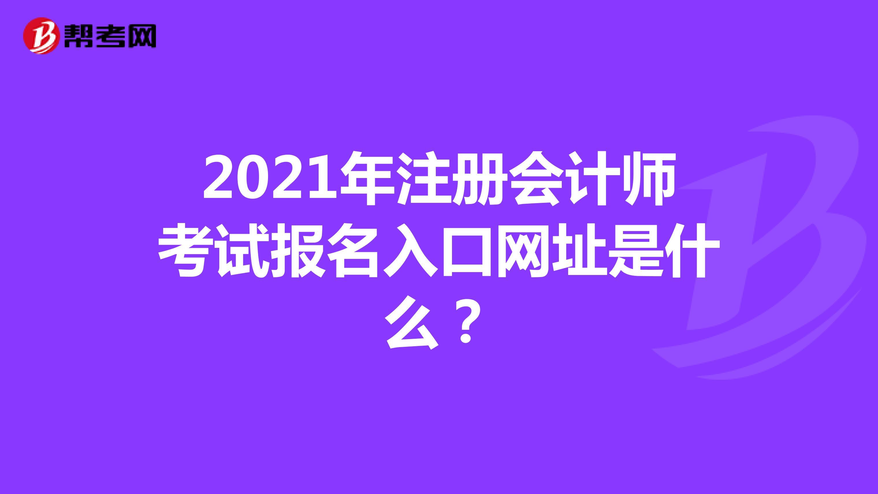 2021年注册会计师考试报名入口网址是什么?