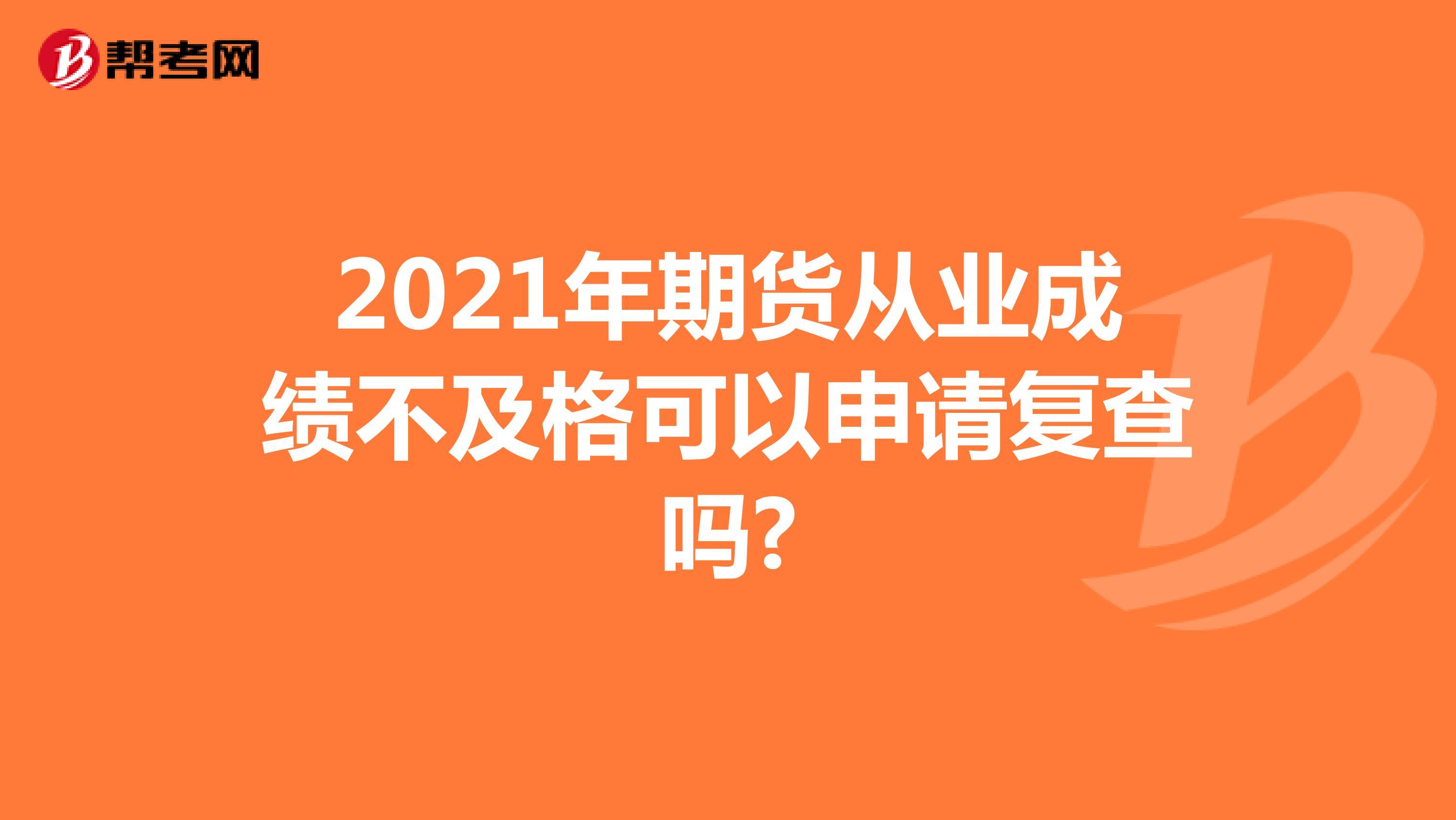 2021年期货从业成绩不及格可以申请复查吗?