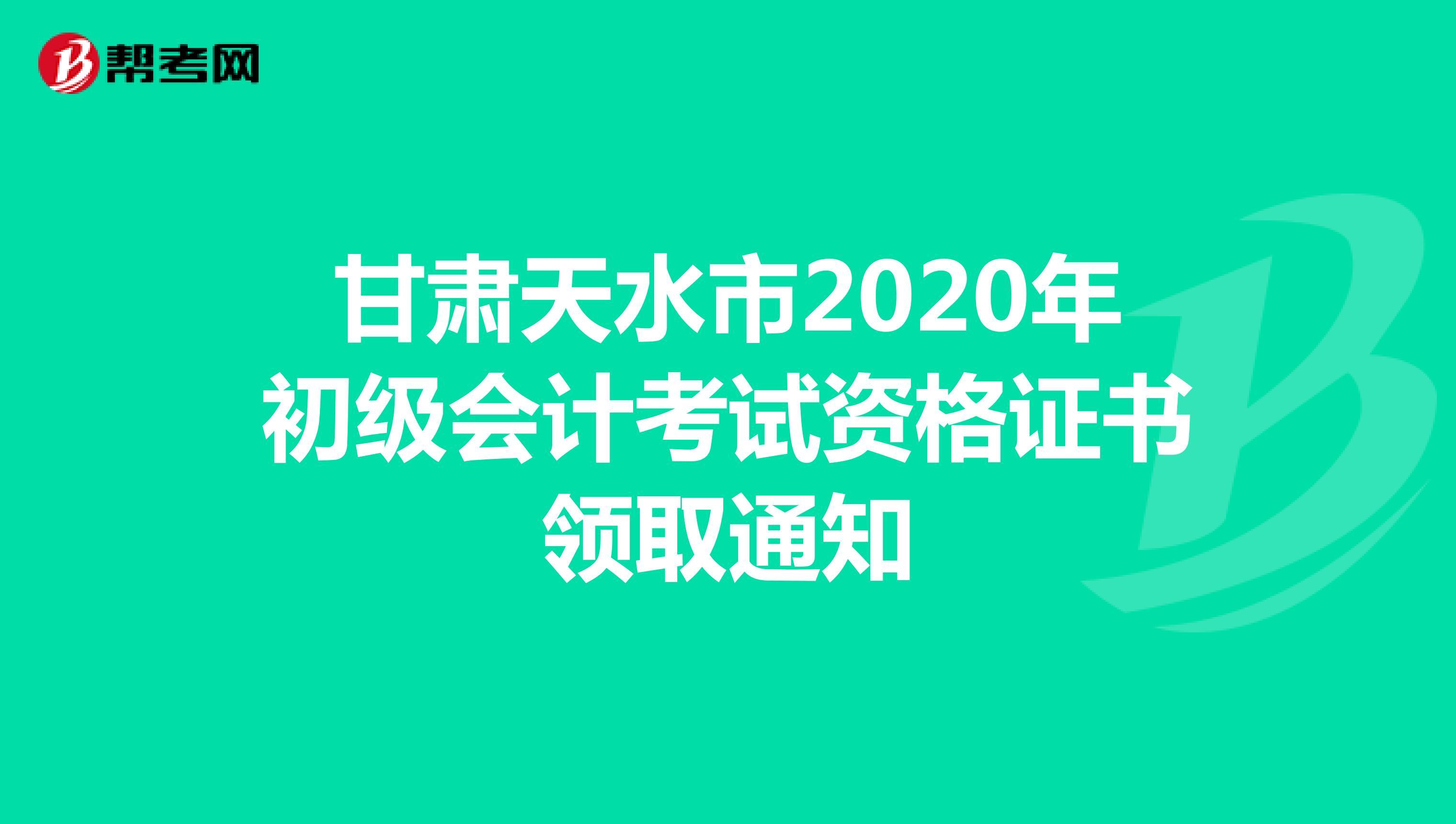甘肃天水市2020年初级会计考试资格证书领取通知