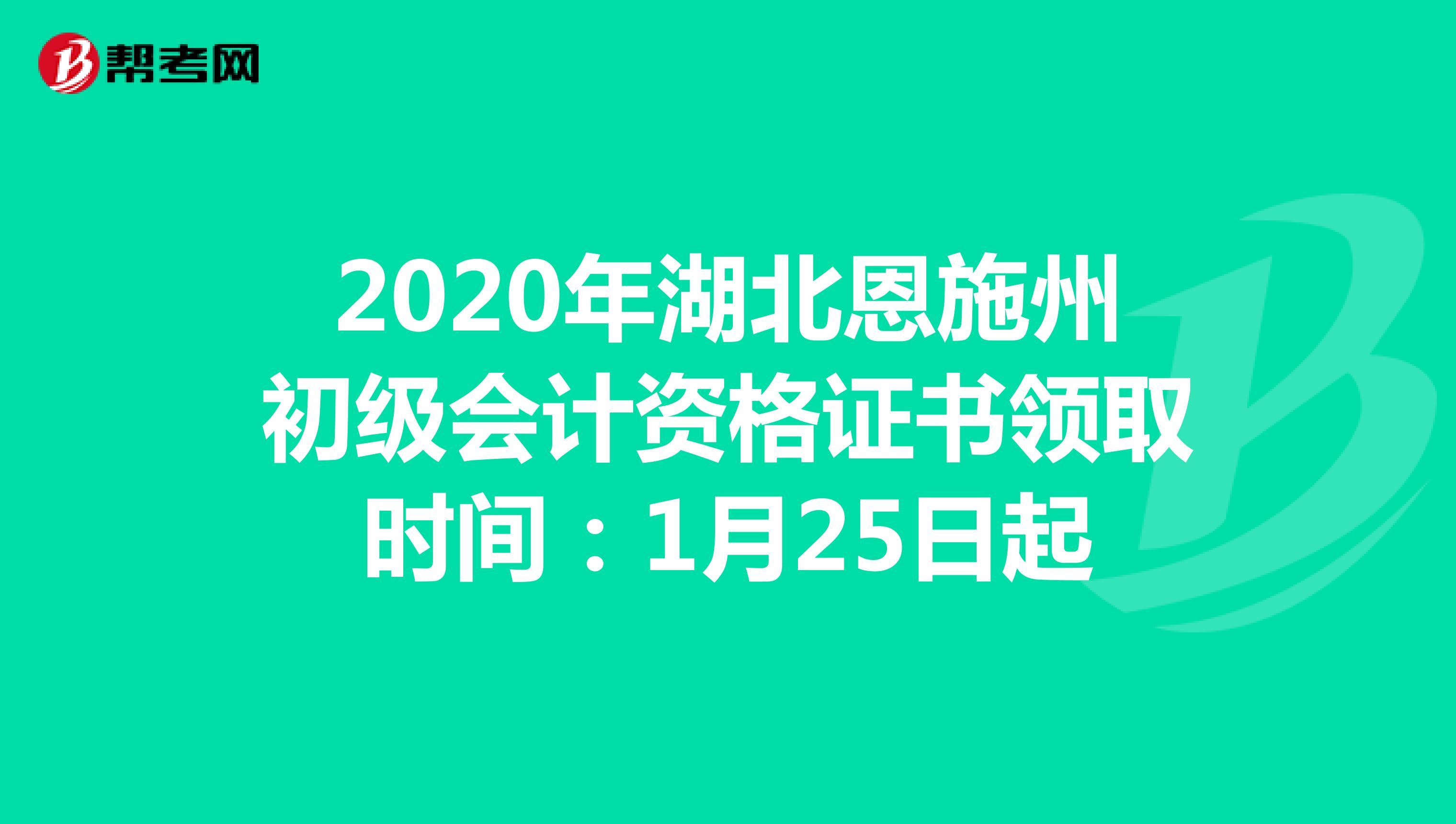 2020年湖北恩施州初级会计资格证书领取时间:1月25日起