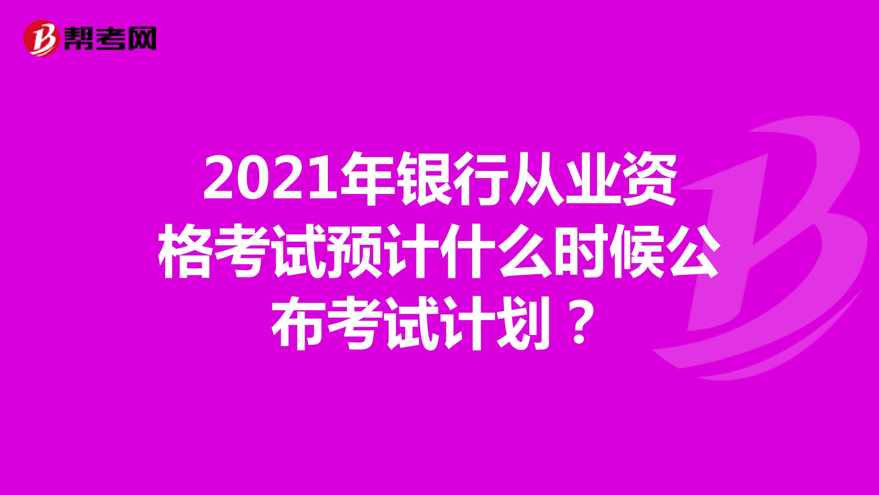 2021年银行从业资格考试预计什么时候公布考试计划?