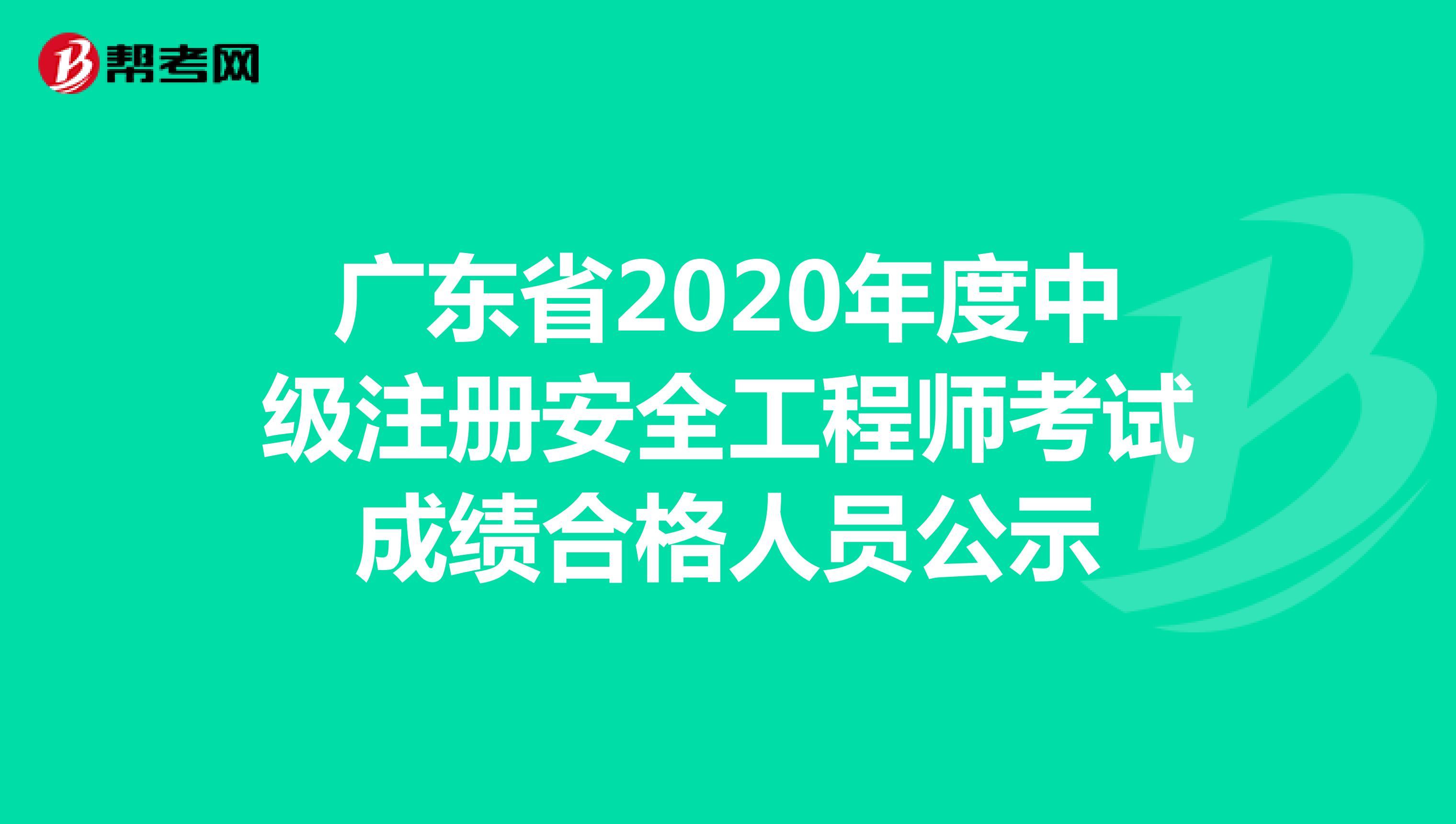 广东省2020年度中级注册安全工程师考试成绩合格人员公示