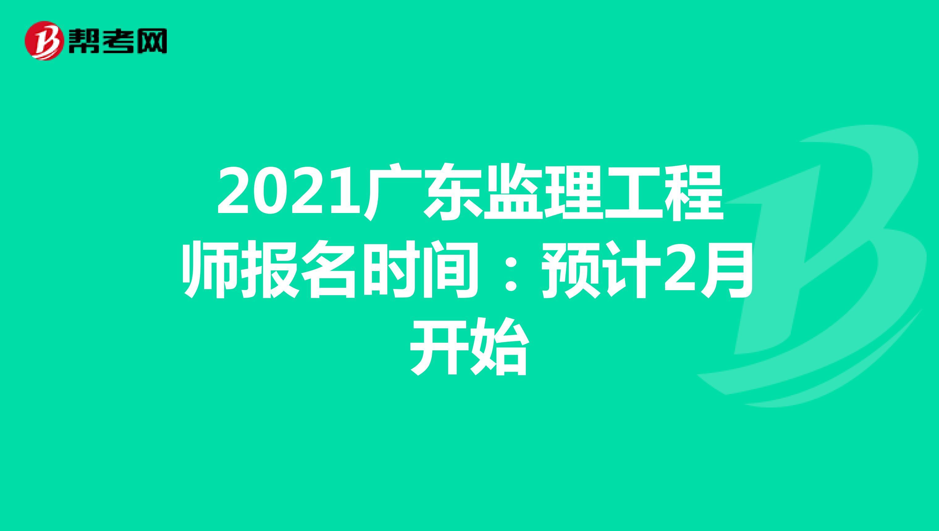2021广东监理工程师报名时间:预计2月开始