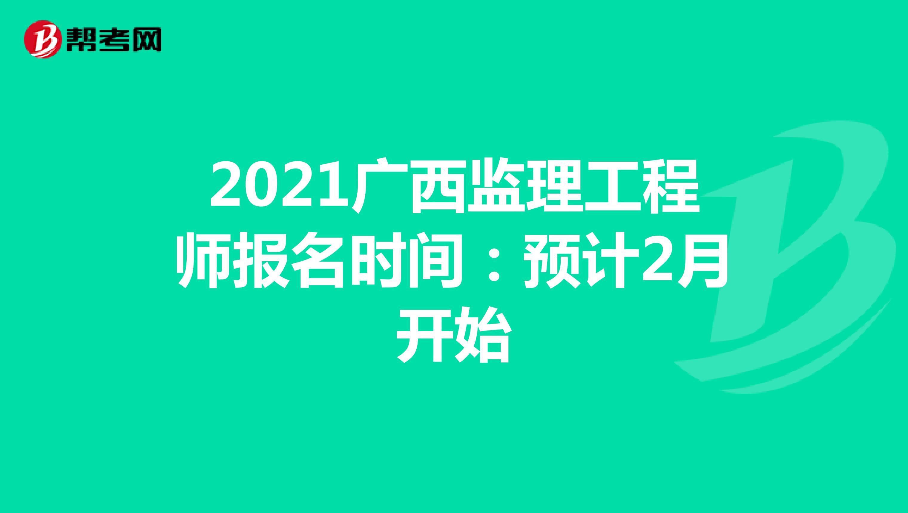 2021广西监理工程师报名时间:预计2月开始