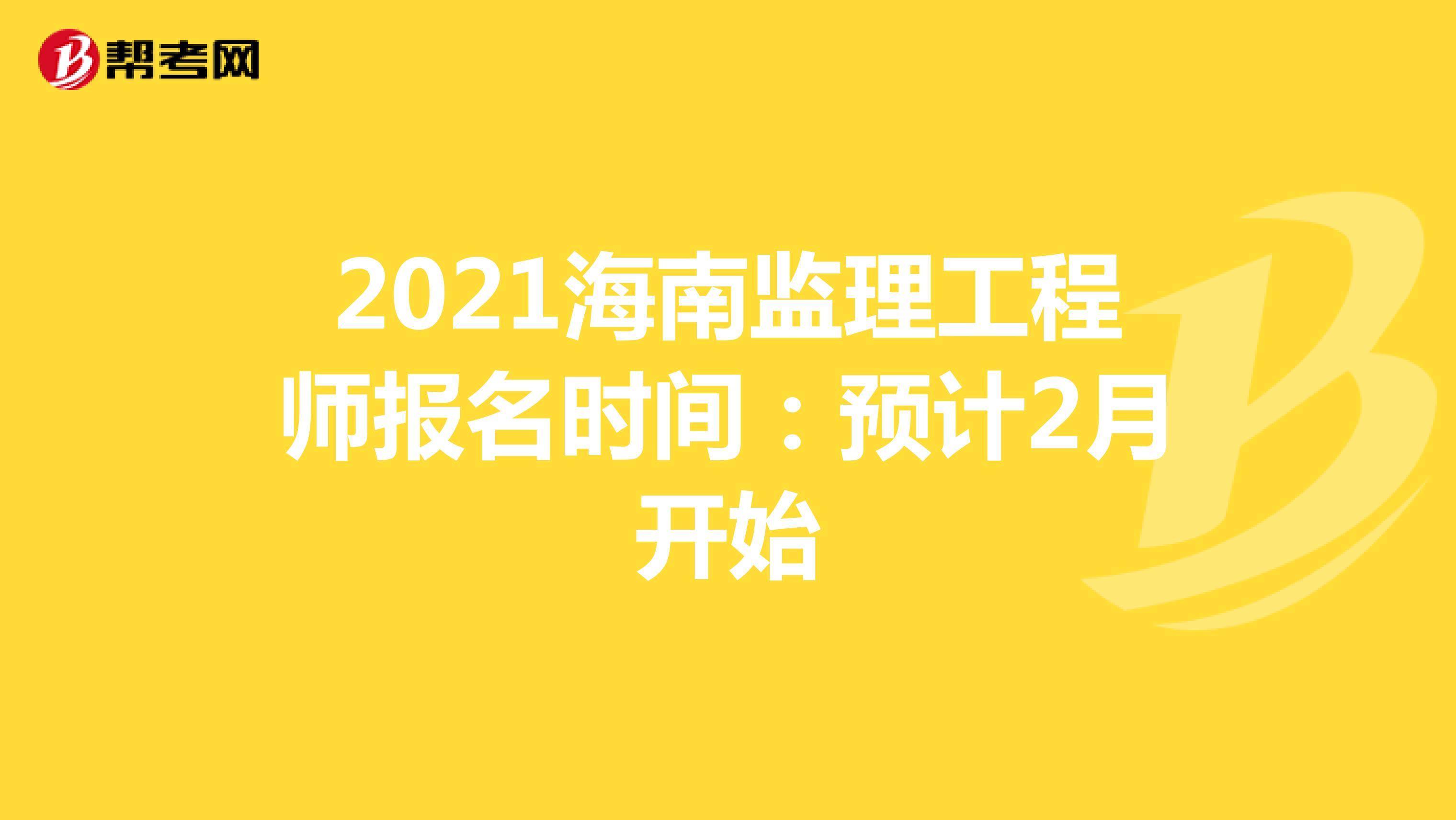 2021海南监理工程师报名时间:预计2月开始