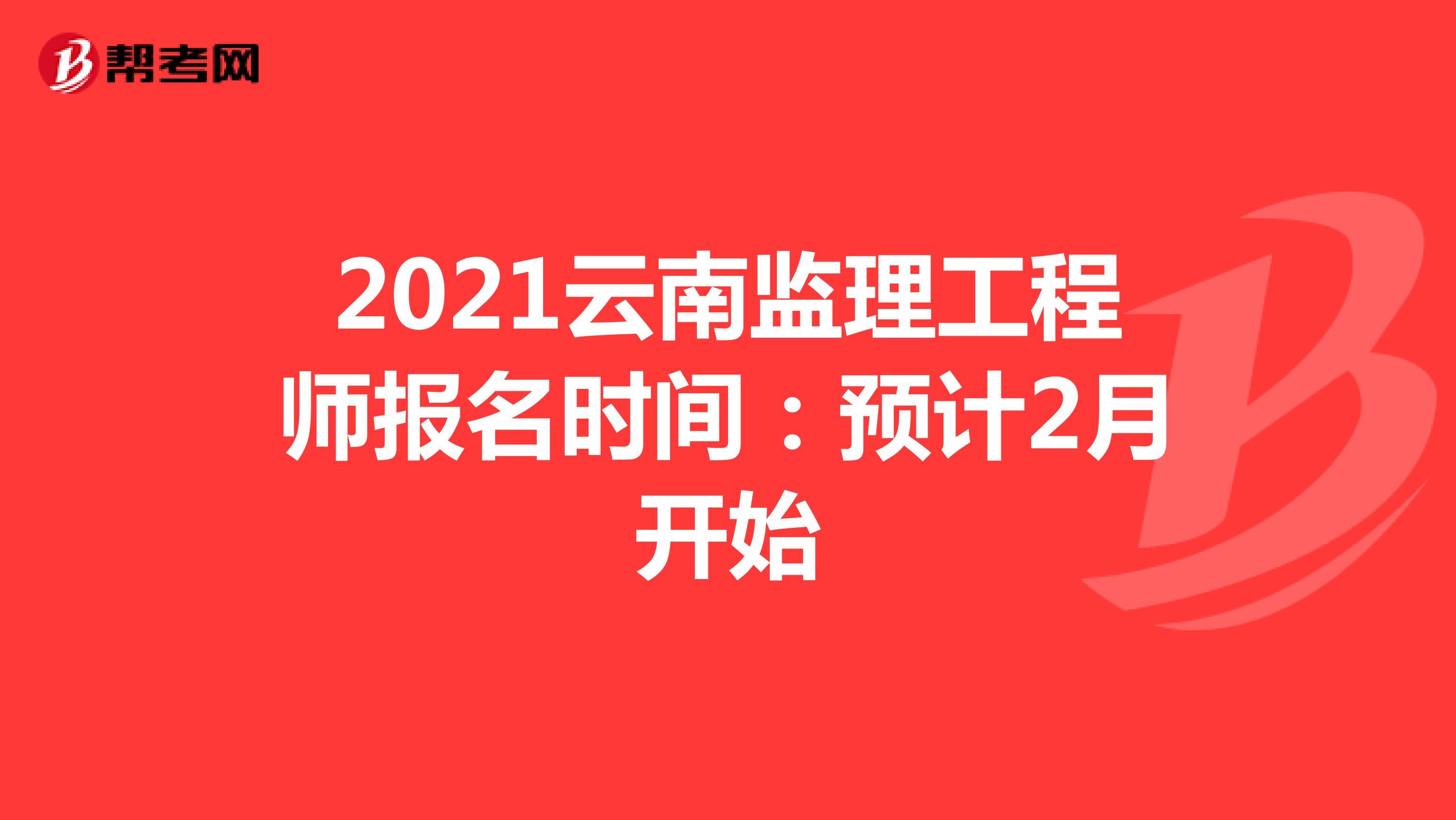 2021云南监理工程师报名时间:预计2月开始