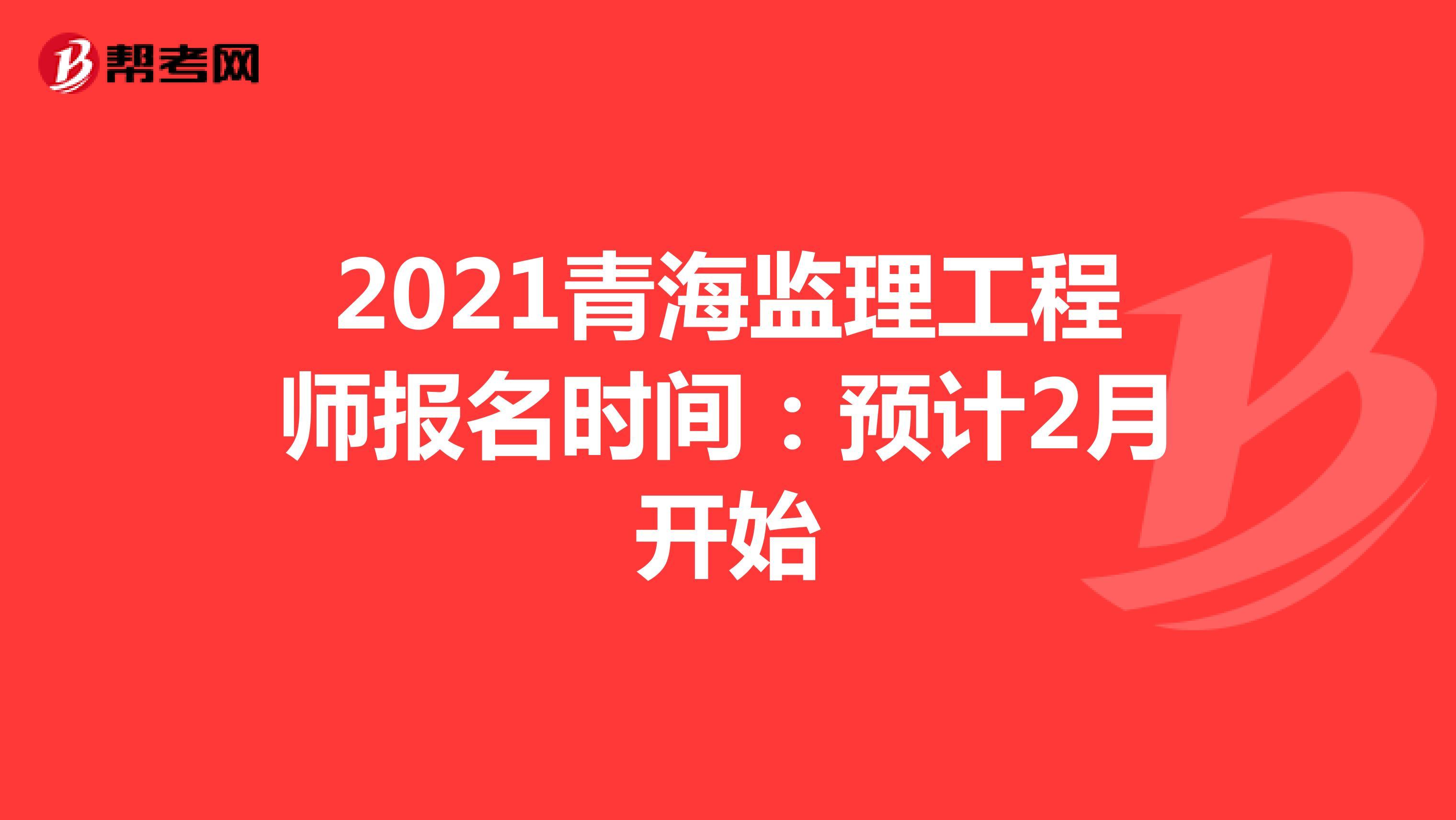 2021青海监理工程师报名时间:预计2月开始