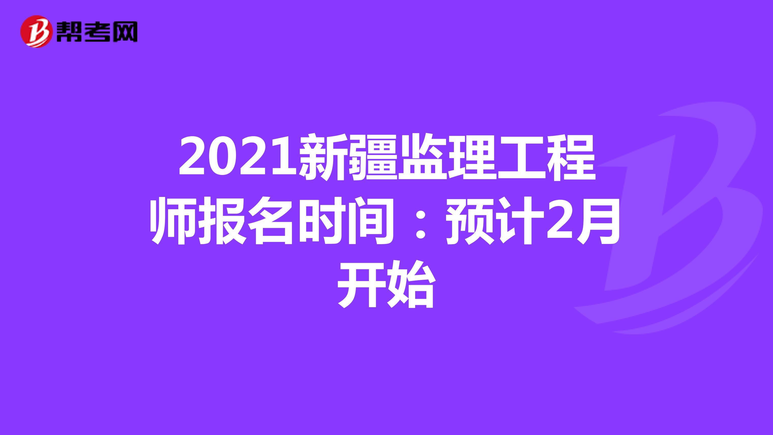 2021新疆监理工程师报名时间:预计2月开始