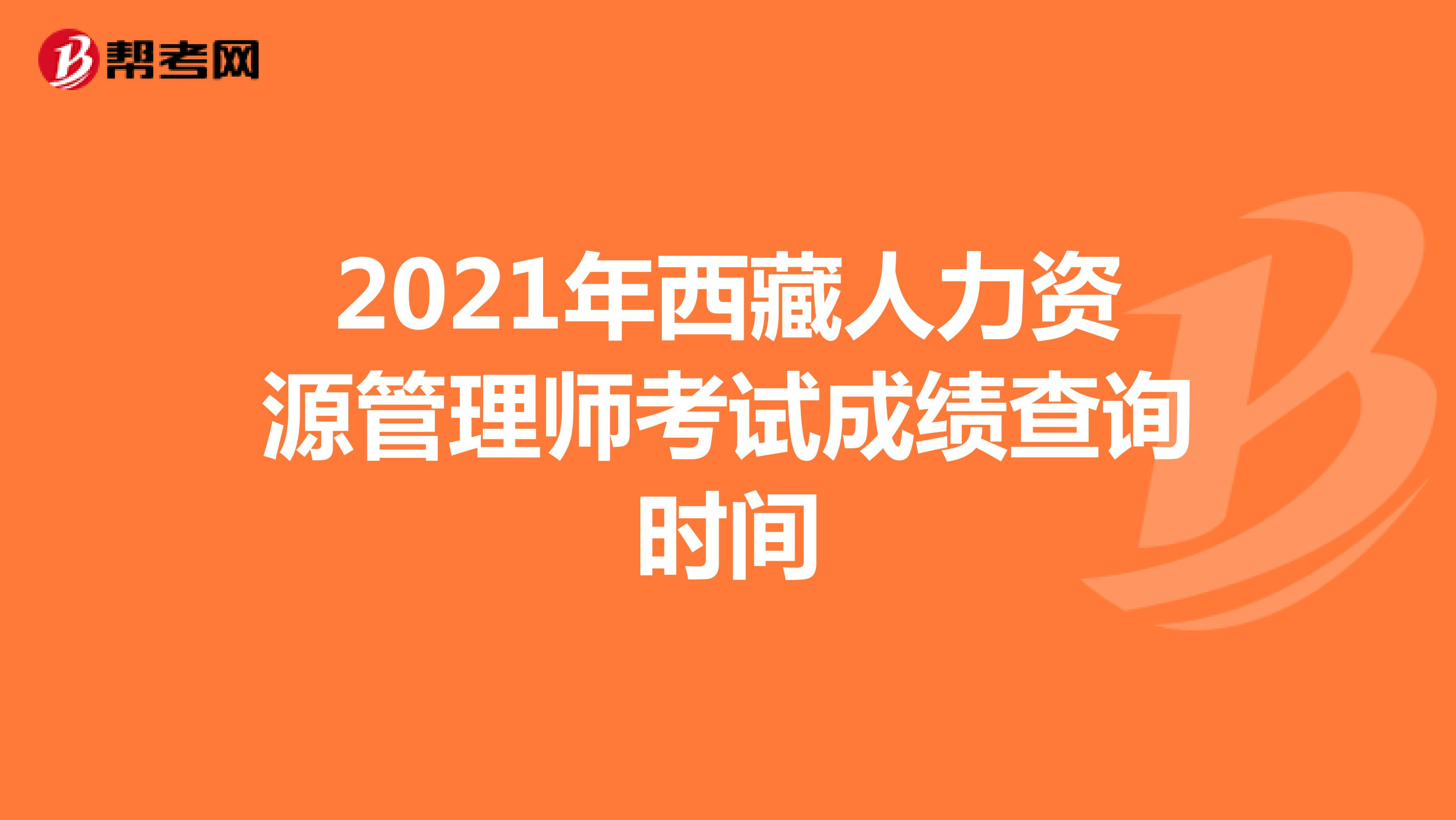 2021年西藏人力资源管理师考试成绩查询时间